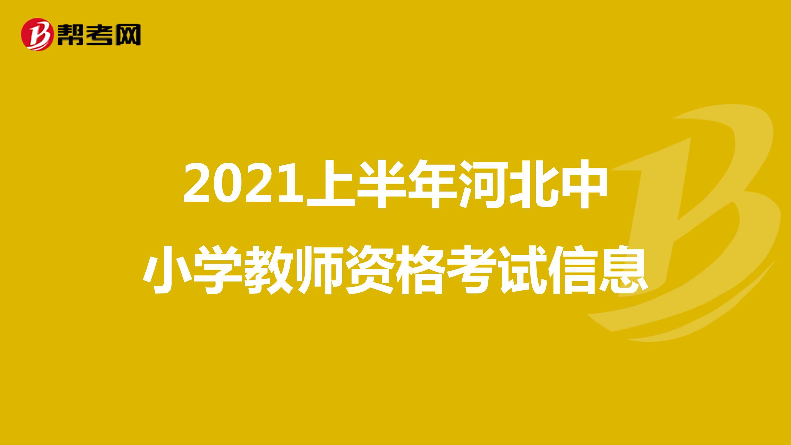 2021上半年河北中小学教师资格考试信息
