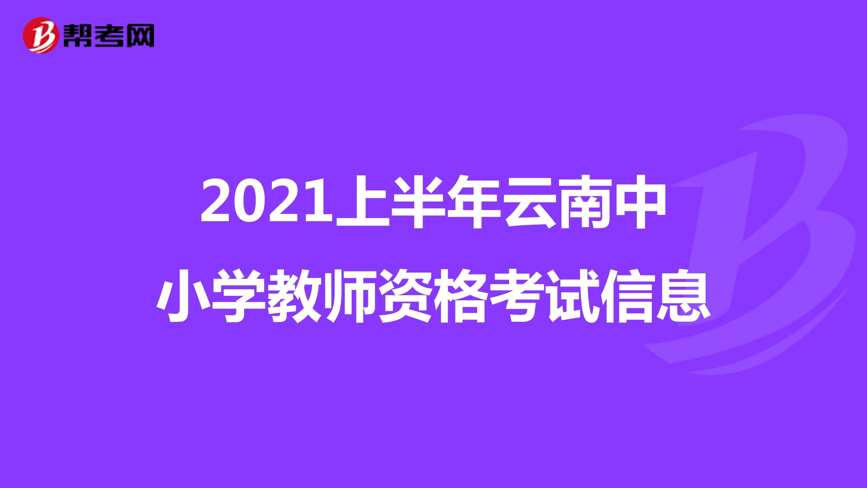 2021上半年云南中小学教师资格考试信息