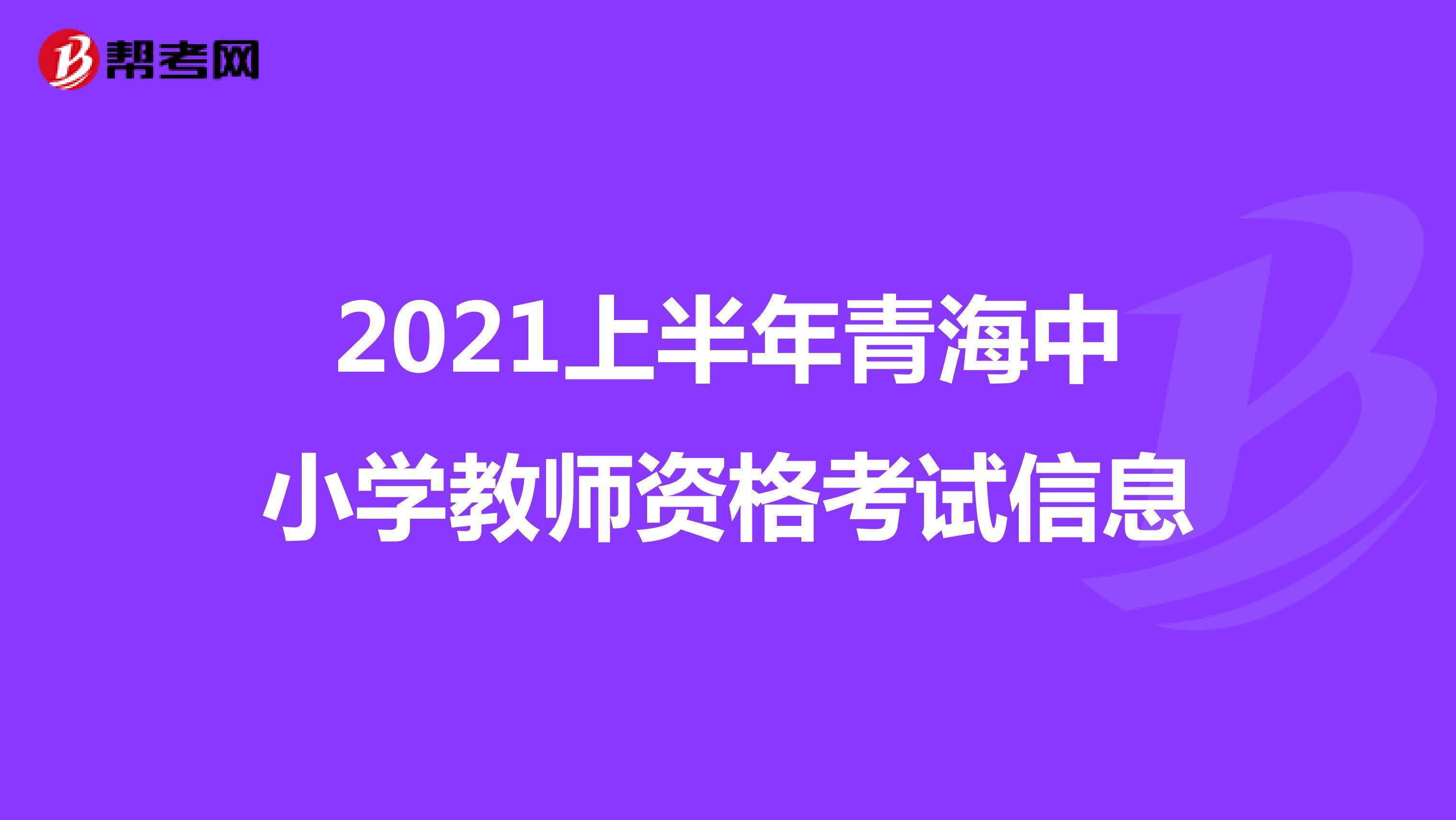 2021上半年青海中小学教师资格考试信息