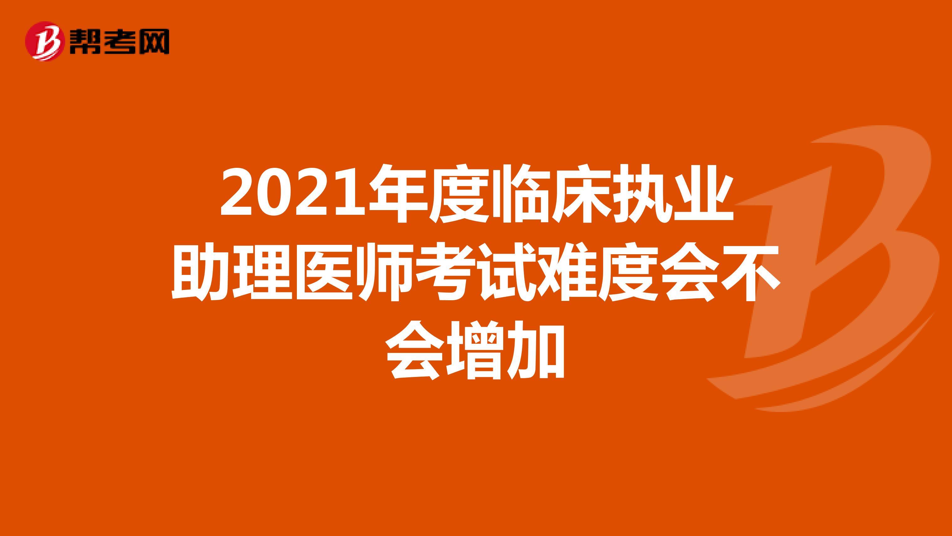 2021年度临床执业助理医师考试难度会不会增加