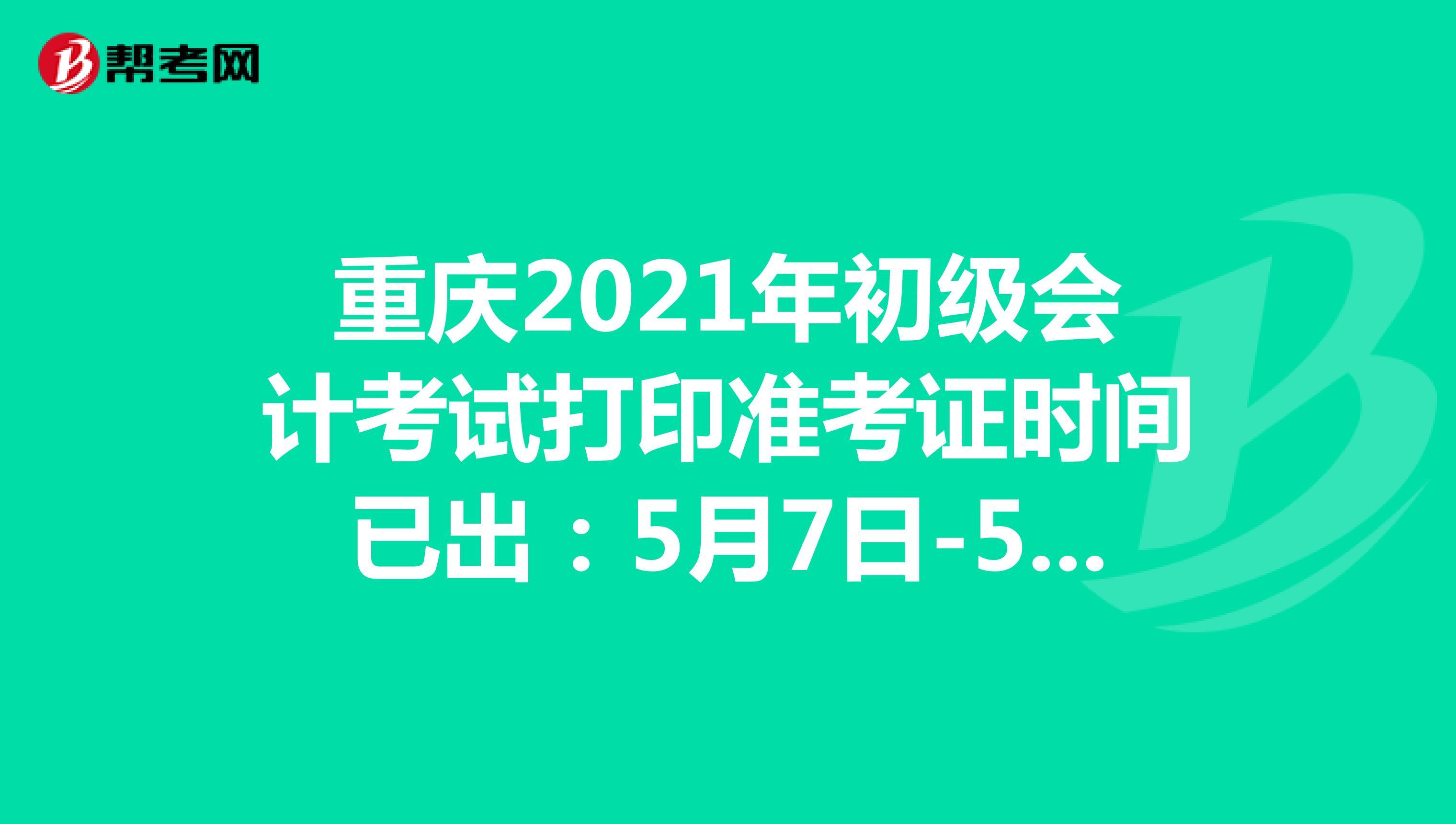重庆2021年初级会计考试打印准考证时间已出:5月7日-5月14日