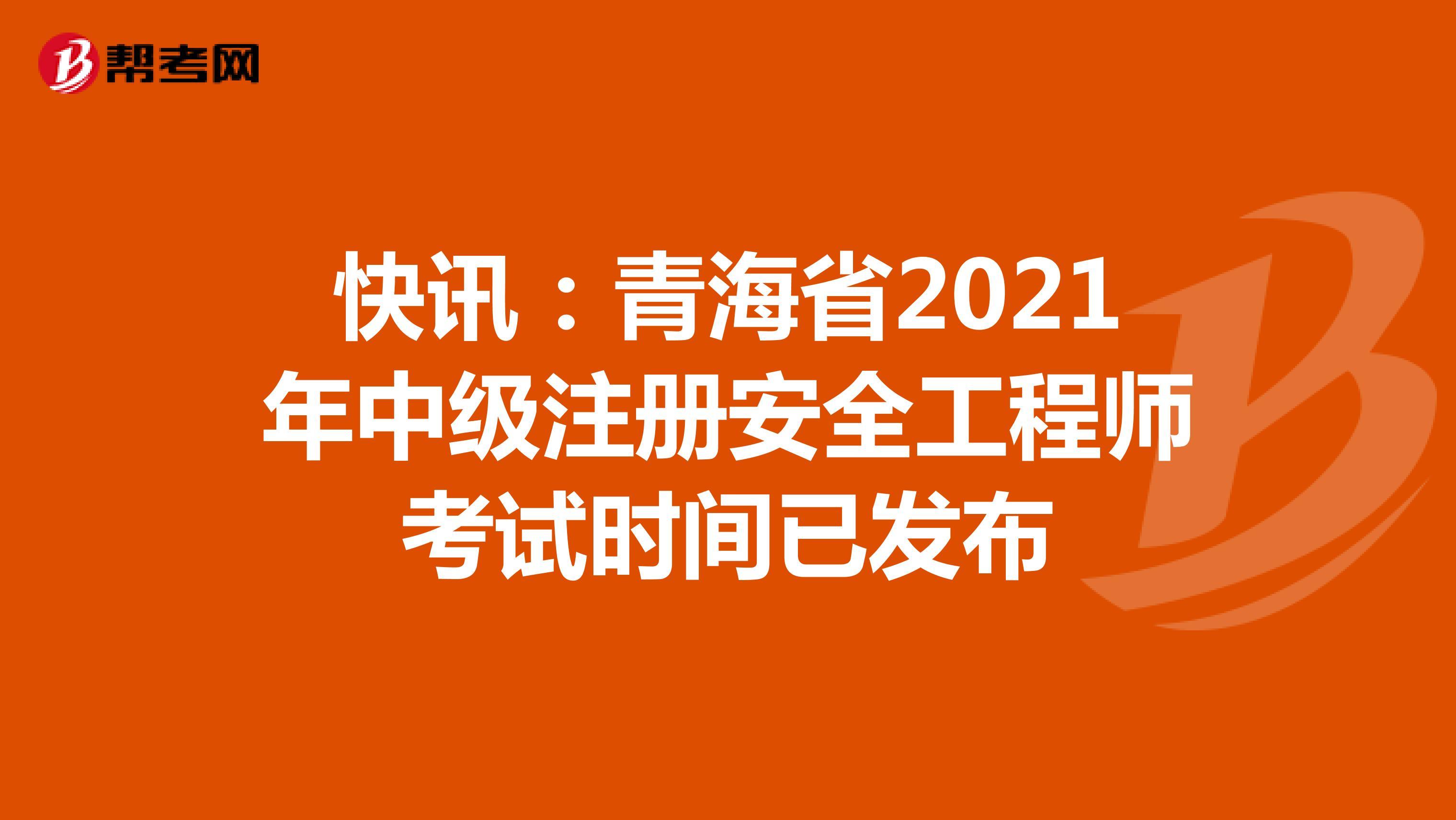快讯:青海省2021年中级注册安全工程师考试时间已发布