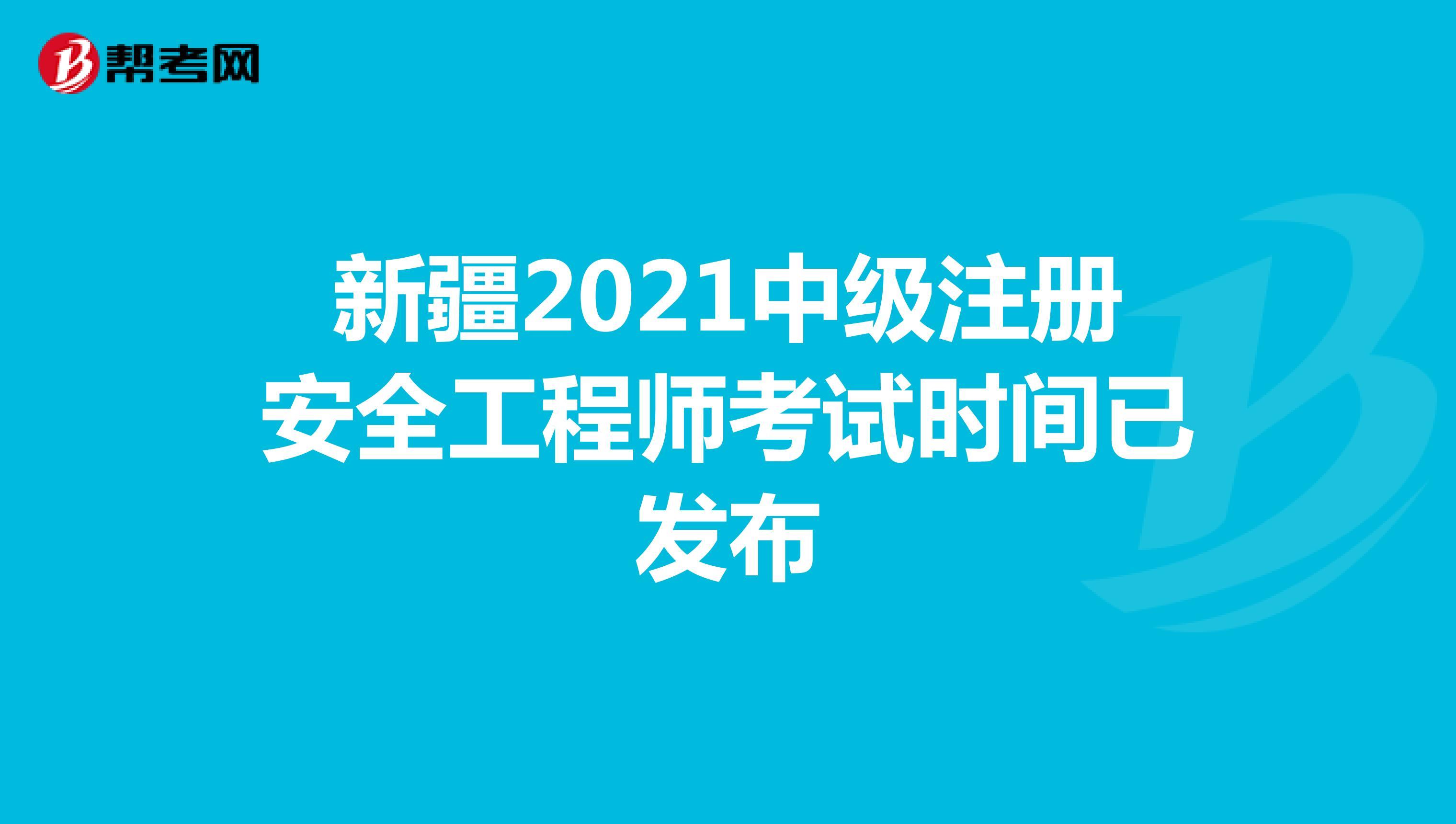 新疆2021中级注册安全工程师考试时间已发布
