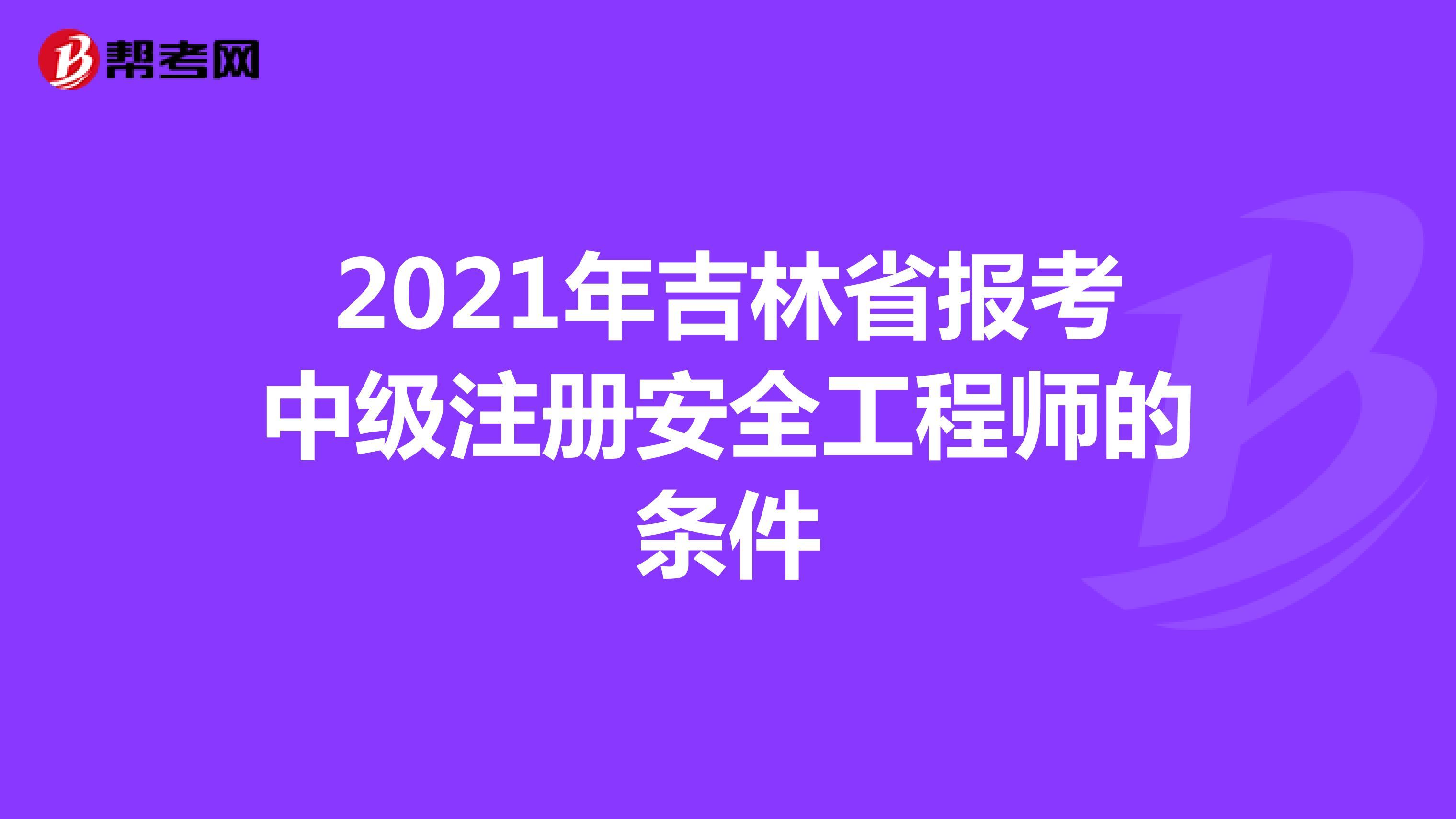 2021年吉林省报考中级注册安全工程师的条件