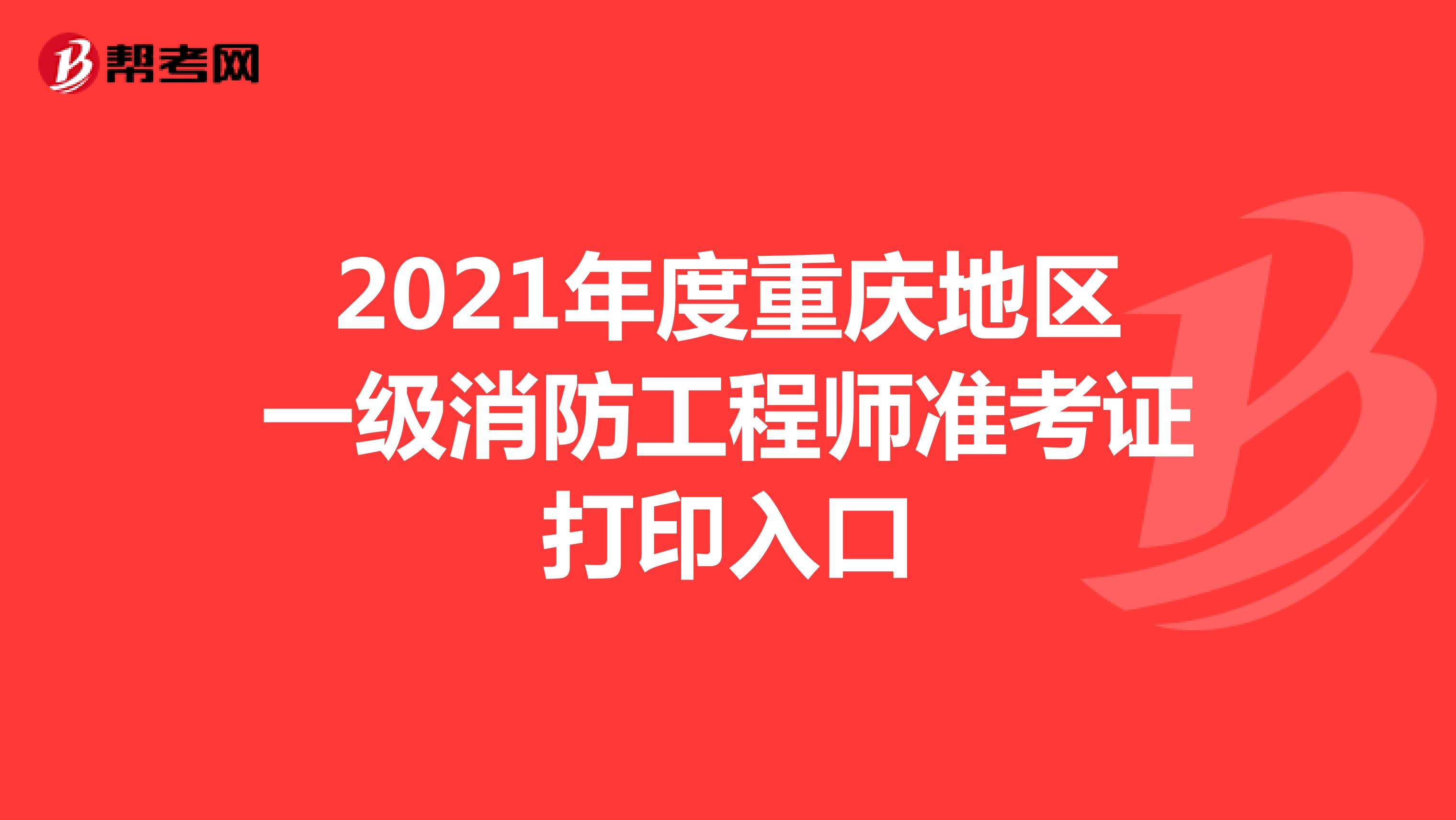 2021年度重庆地区一级消防工程师准考证打印入口