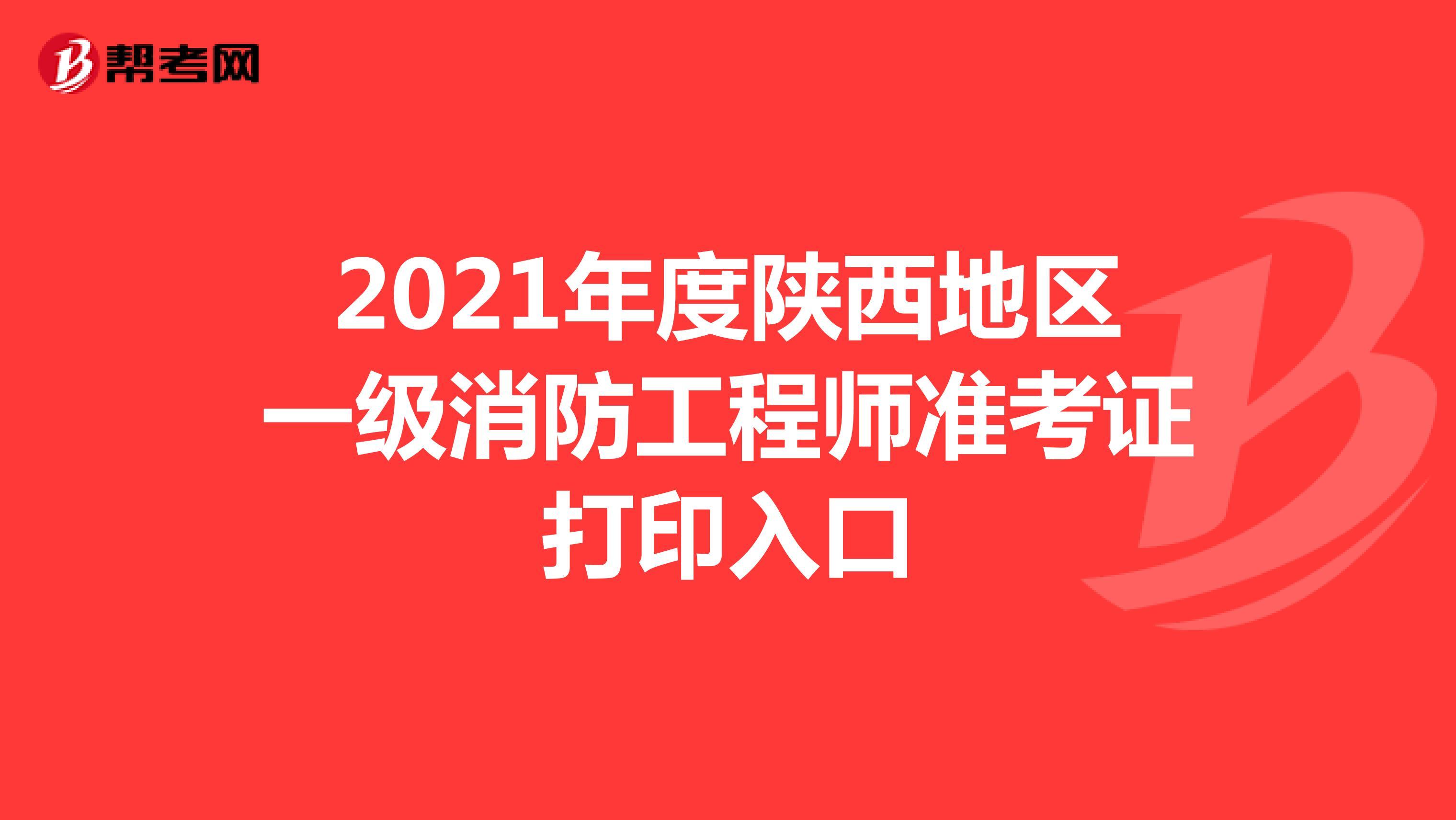 2021年度陕西地区一级消防工程师准考证打印入口