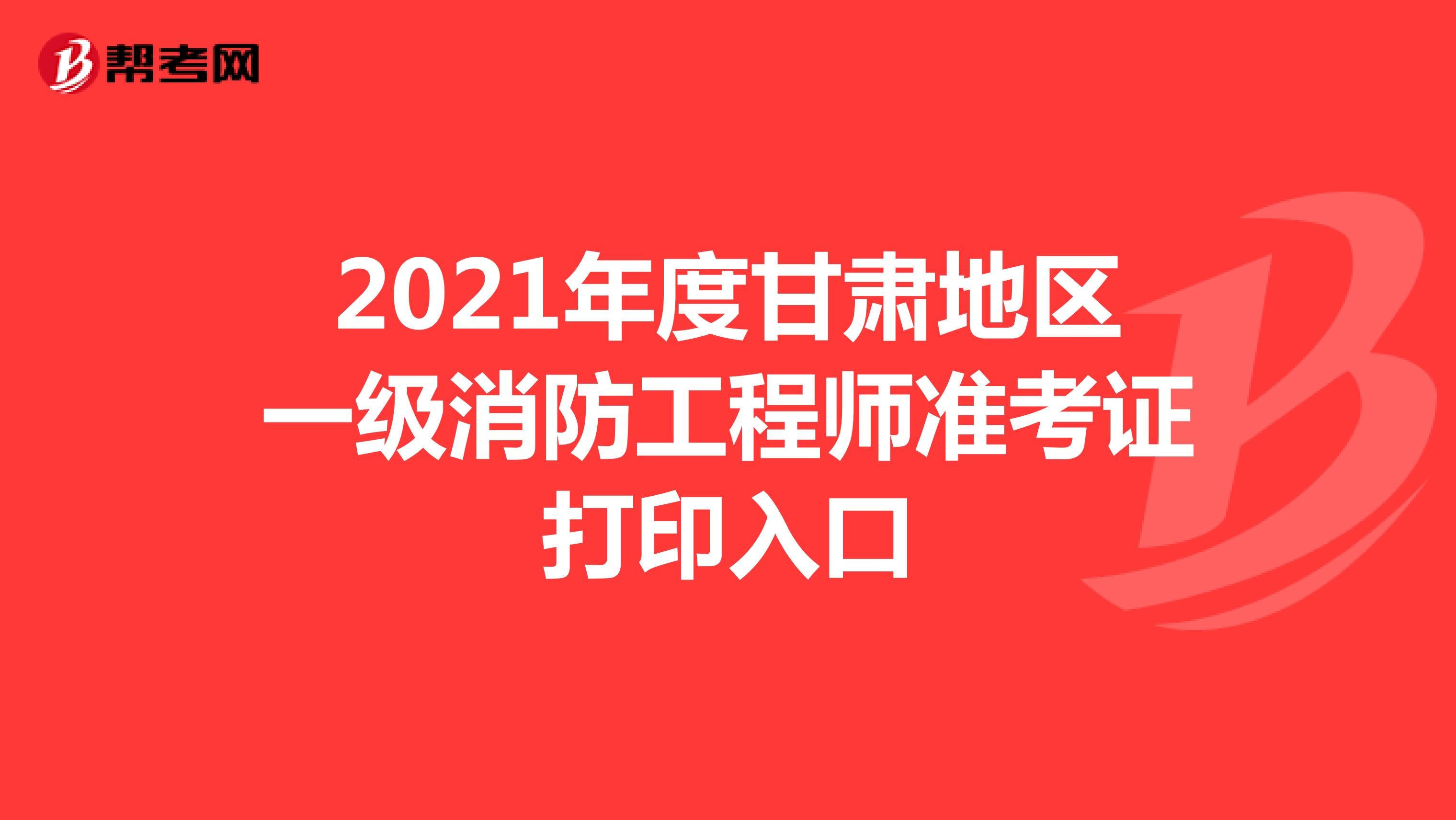 2021年度甘肃地区一级消防工程师准考证打印入口