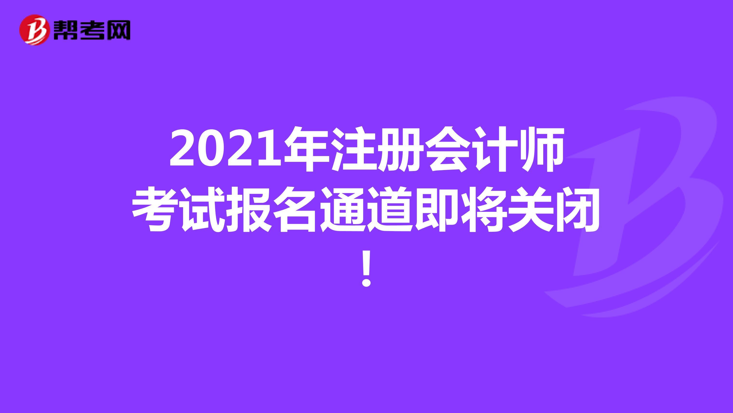 2021年注册会计师考试报名通道即将关闭!