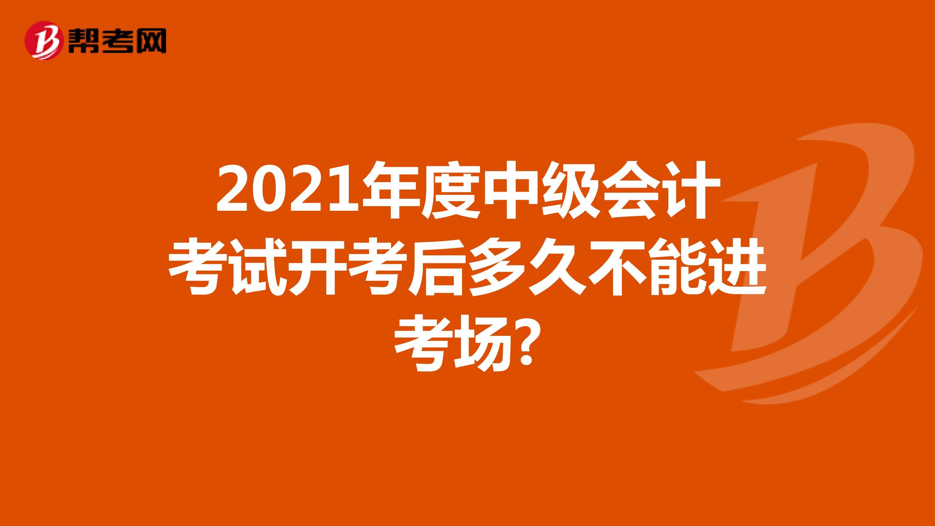 2021年度中级会计考试开考后多久不能进考场?