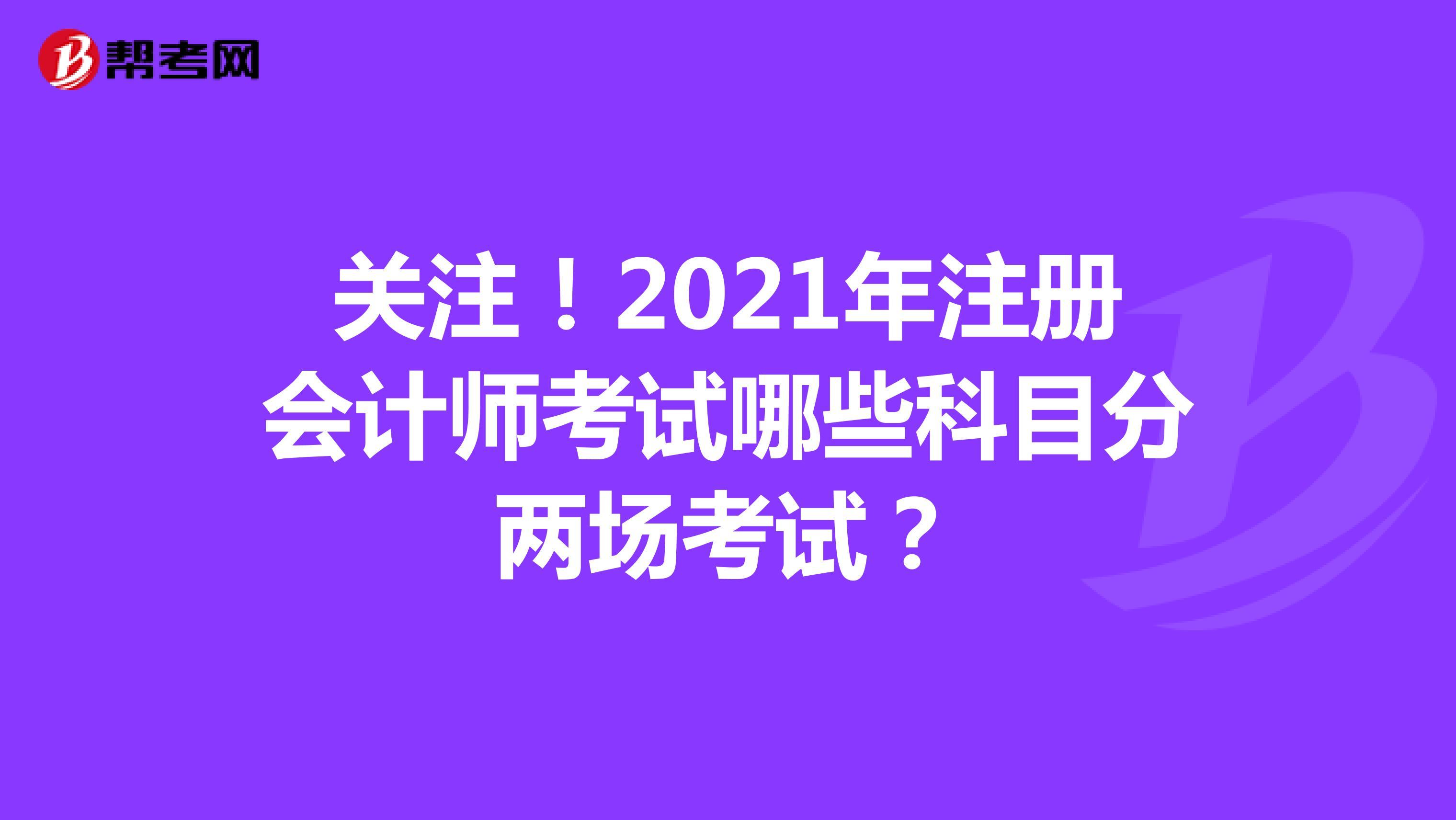 关注!2021年注册会计师考试哪些科目分两场考试?