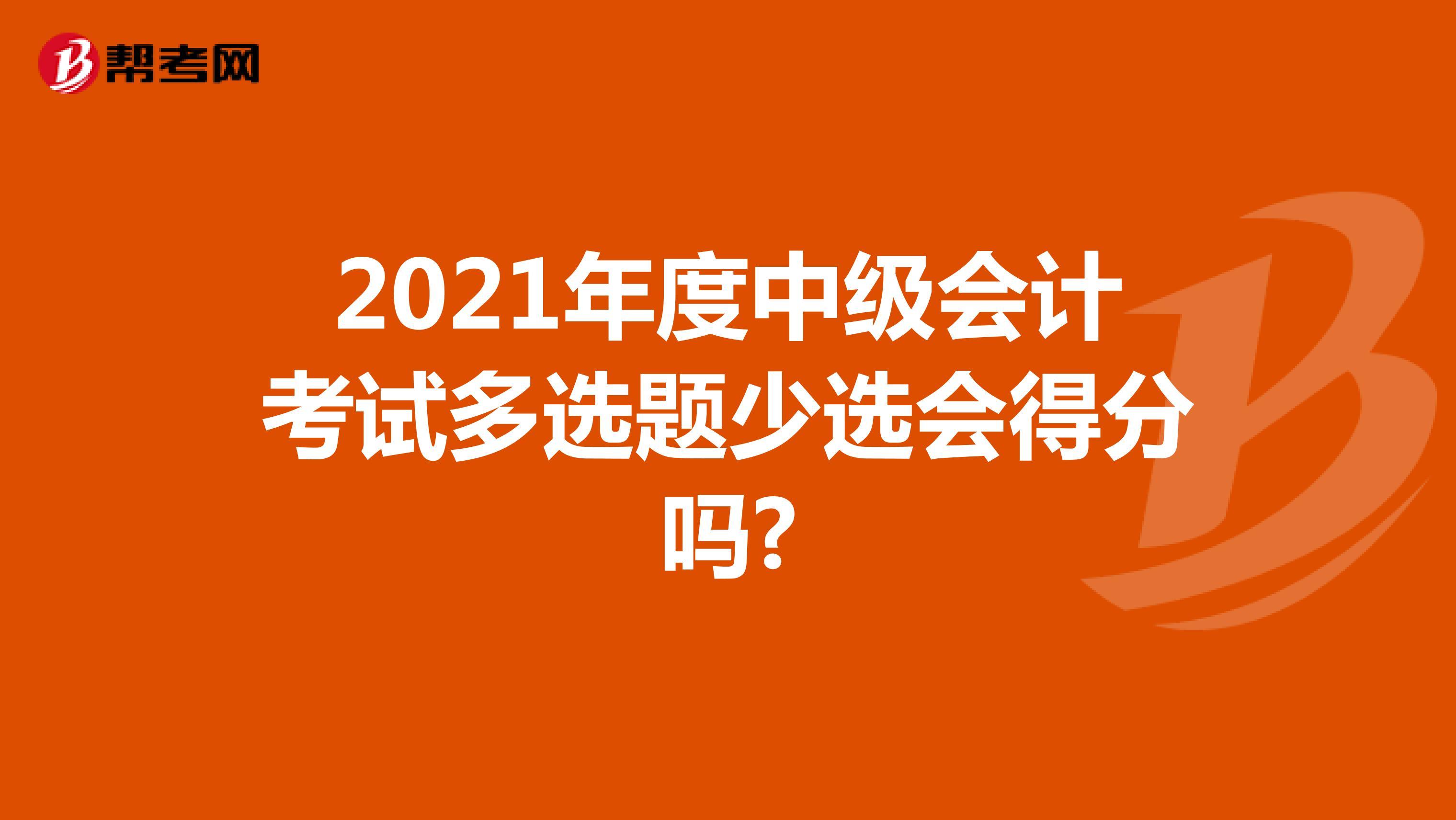 2021年度中级会计考试多选题少选会得分吗?