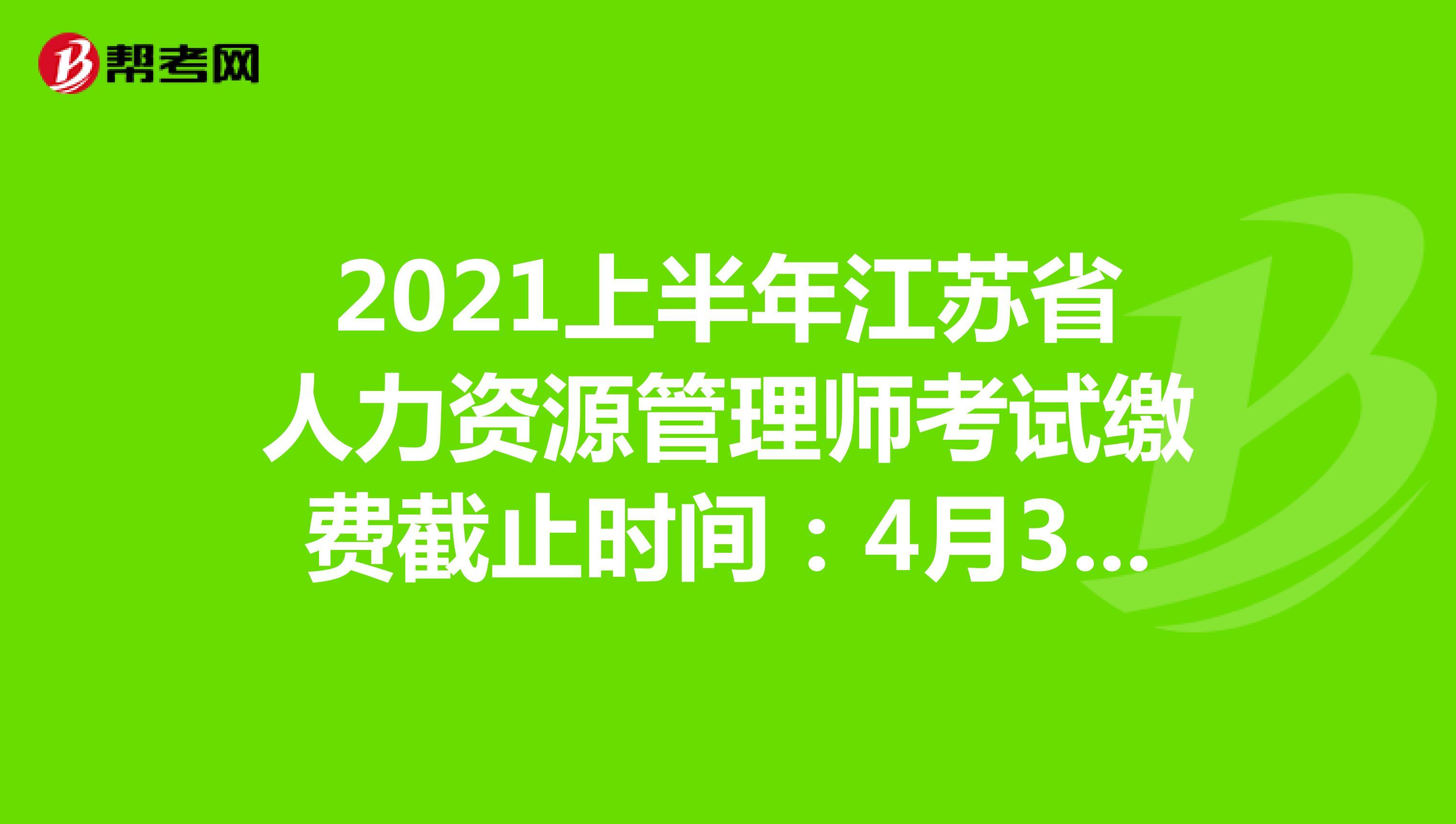 2021上半年江苏省人力资源管理师考试缴费截止时间:4月30日