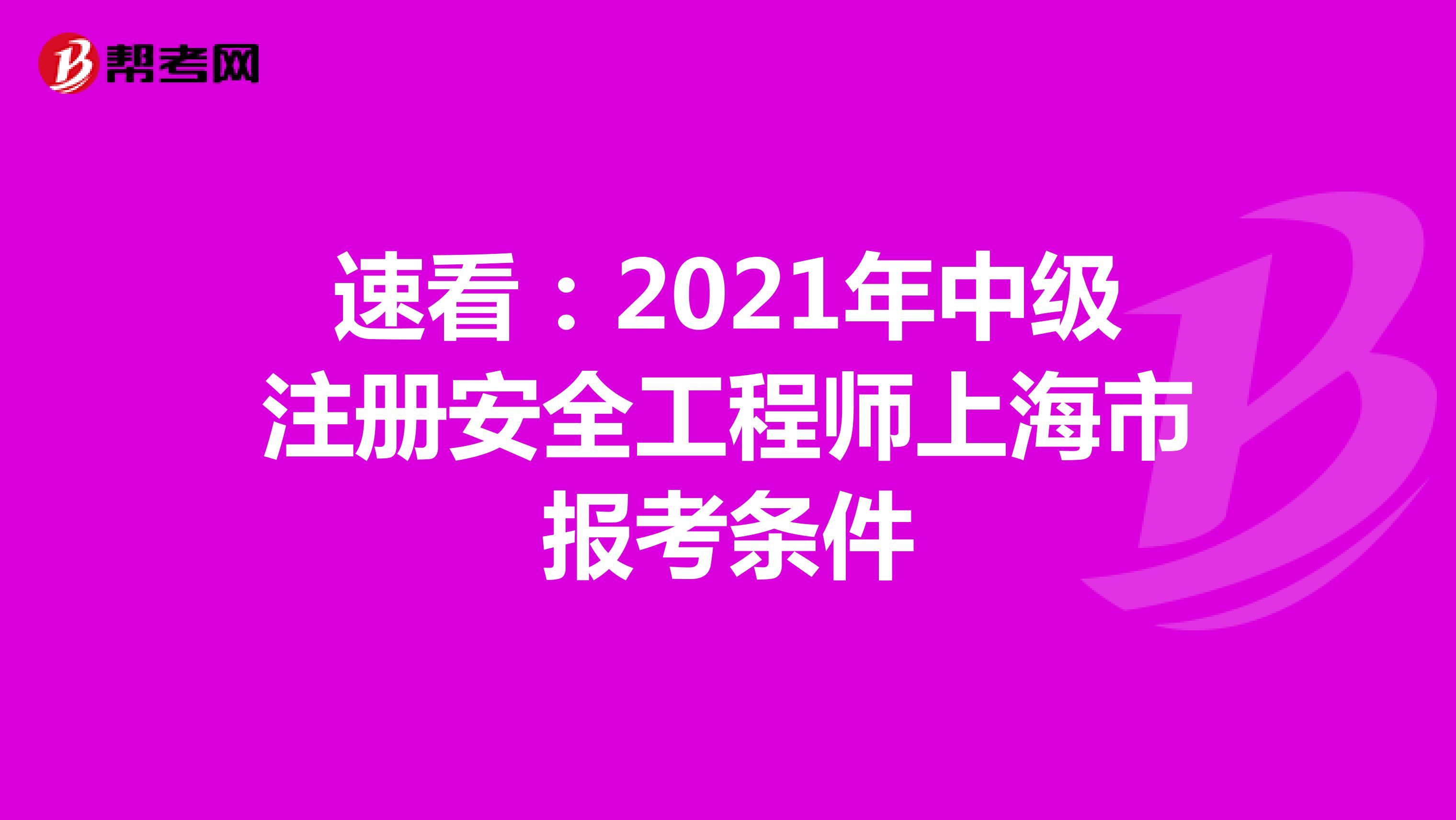 速看:2021年中级注册安全工程师上海市报考条件