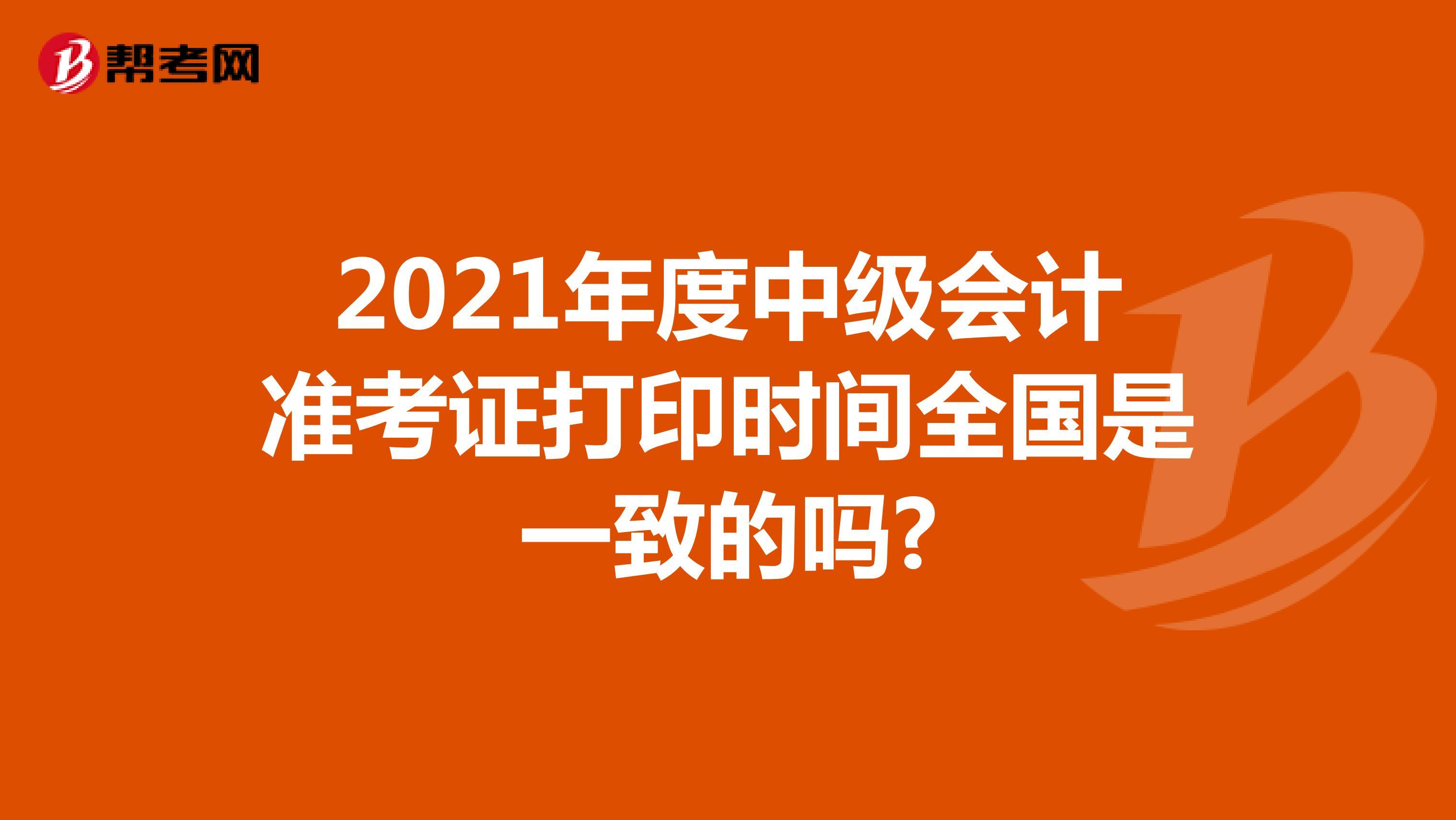 2021年度中级会计准考证打印时间全国是一致的吗?