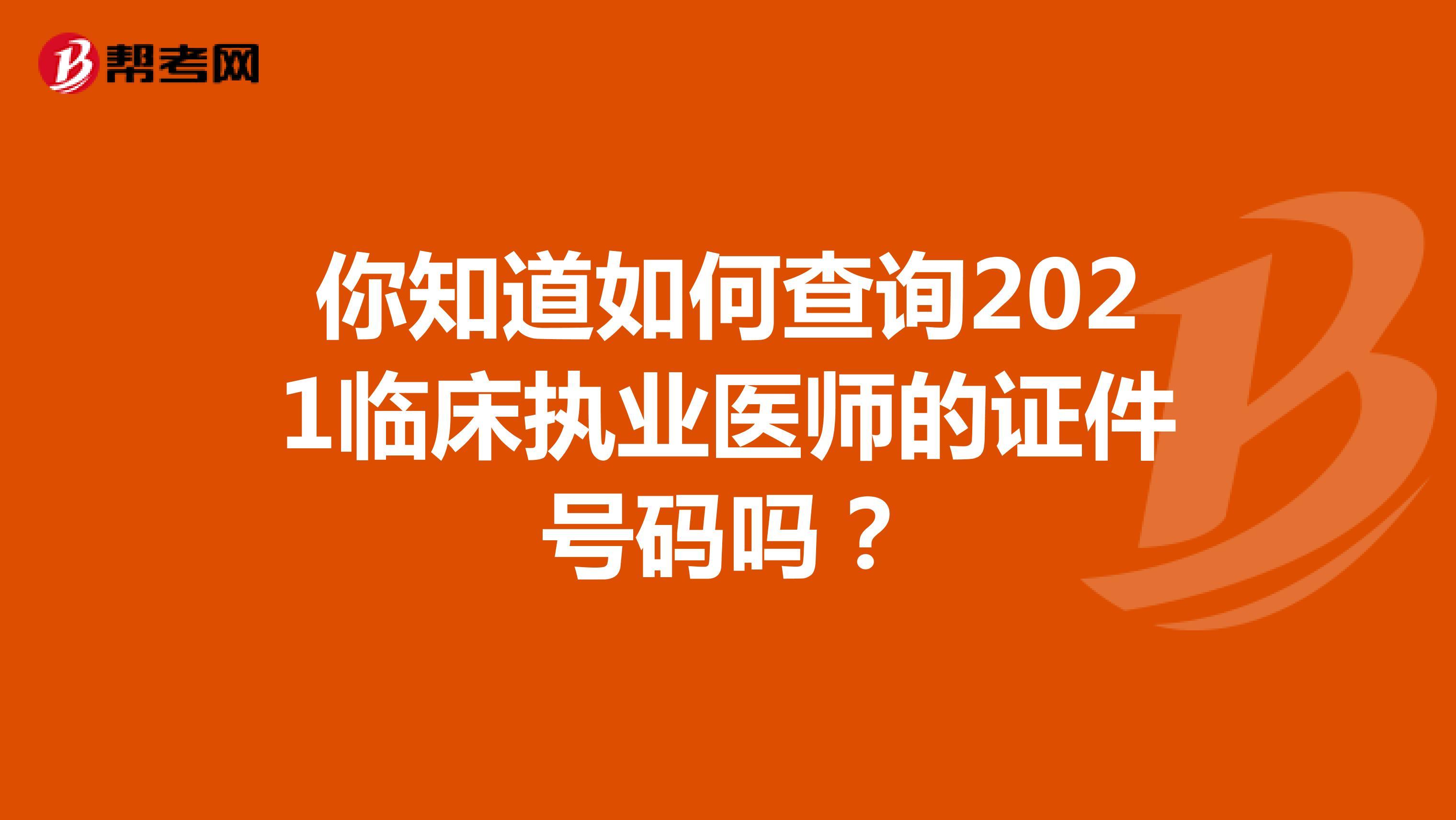 你知道如何查询2021临床执业医师的证件号码吗?
