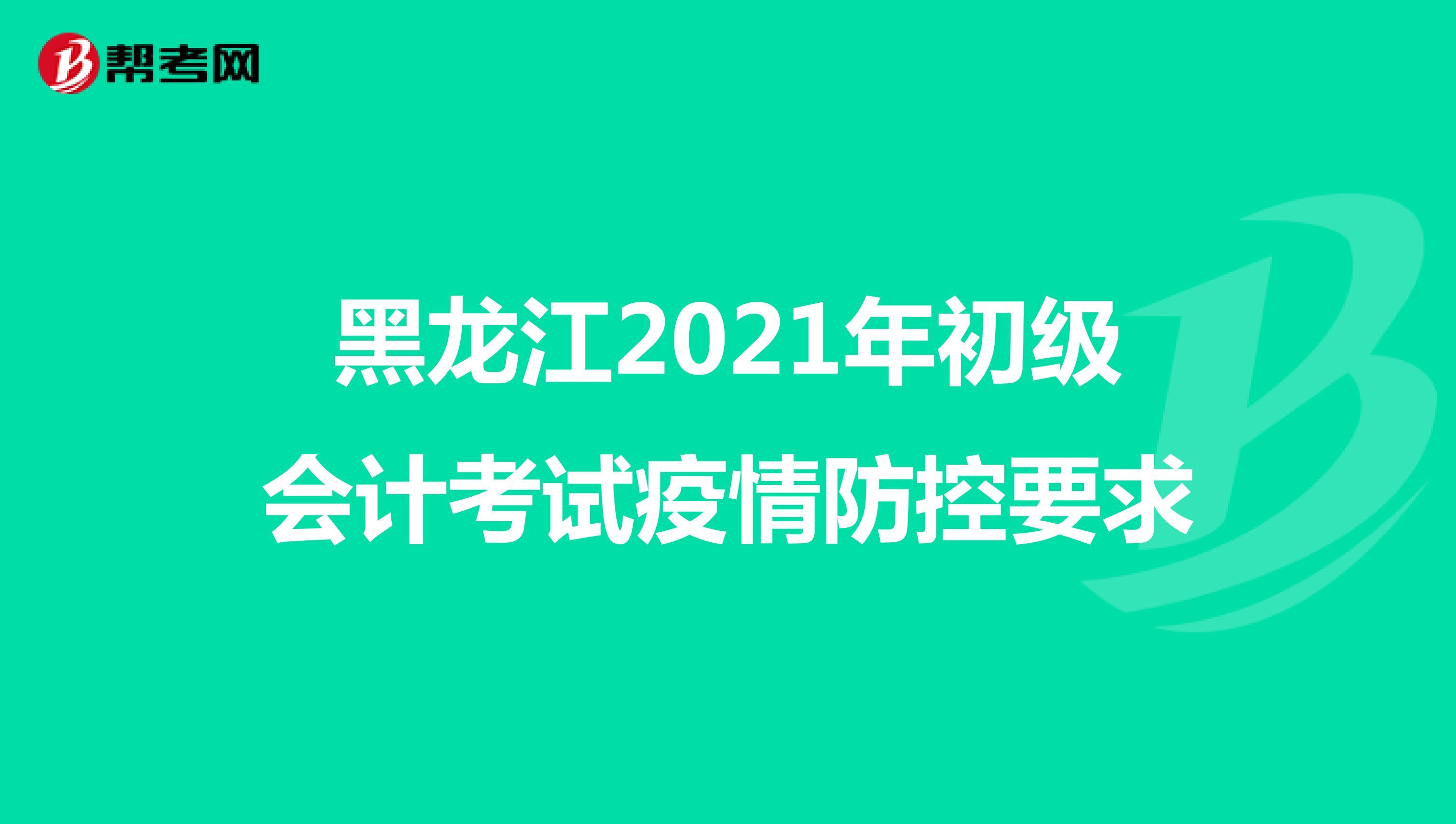黑龙江2021年初级会计考试疫情防控要求