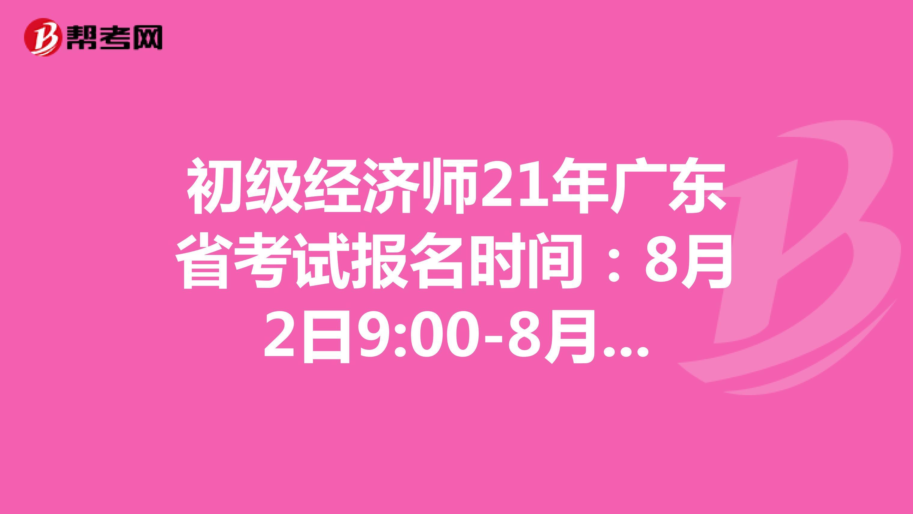 初级经济师21年广东省考试报名时间:8月2日9:00-8月11日17:00