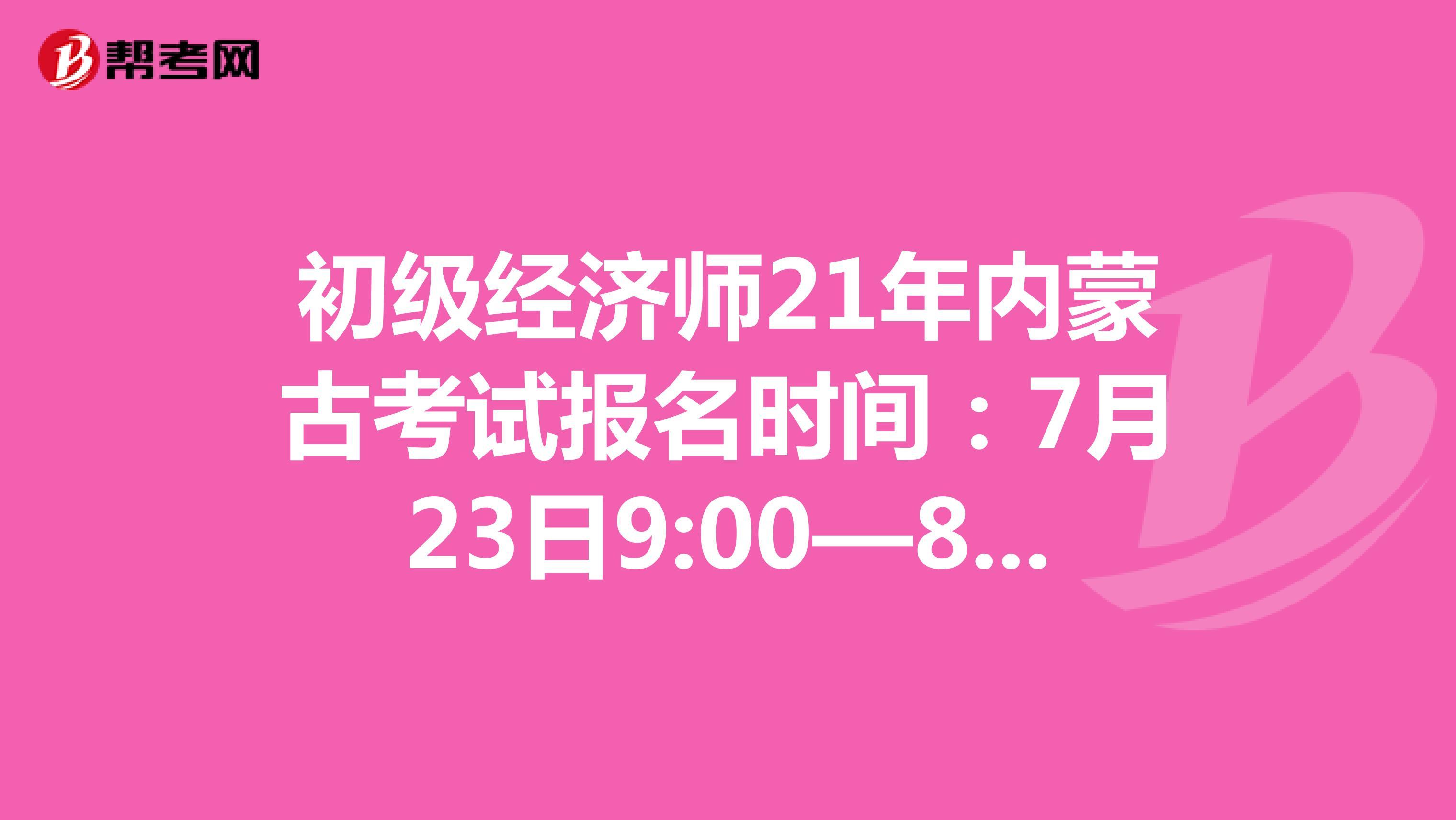初级经济师21年内蒙古考试报名时间:7月23日9:00—8月5日17:00
