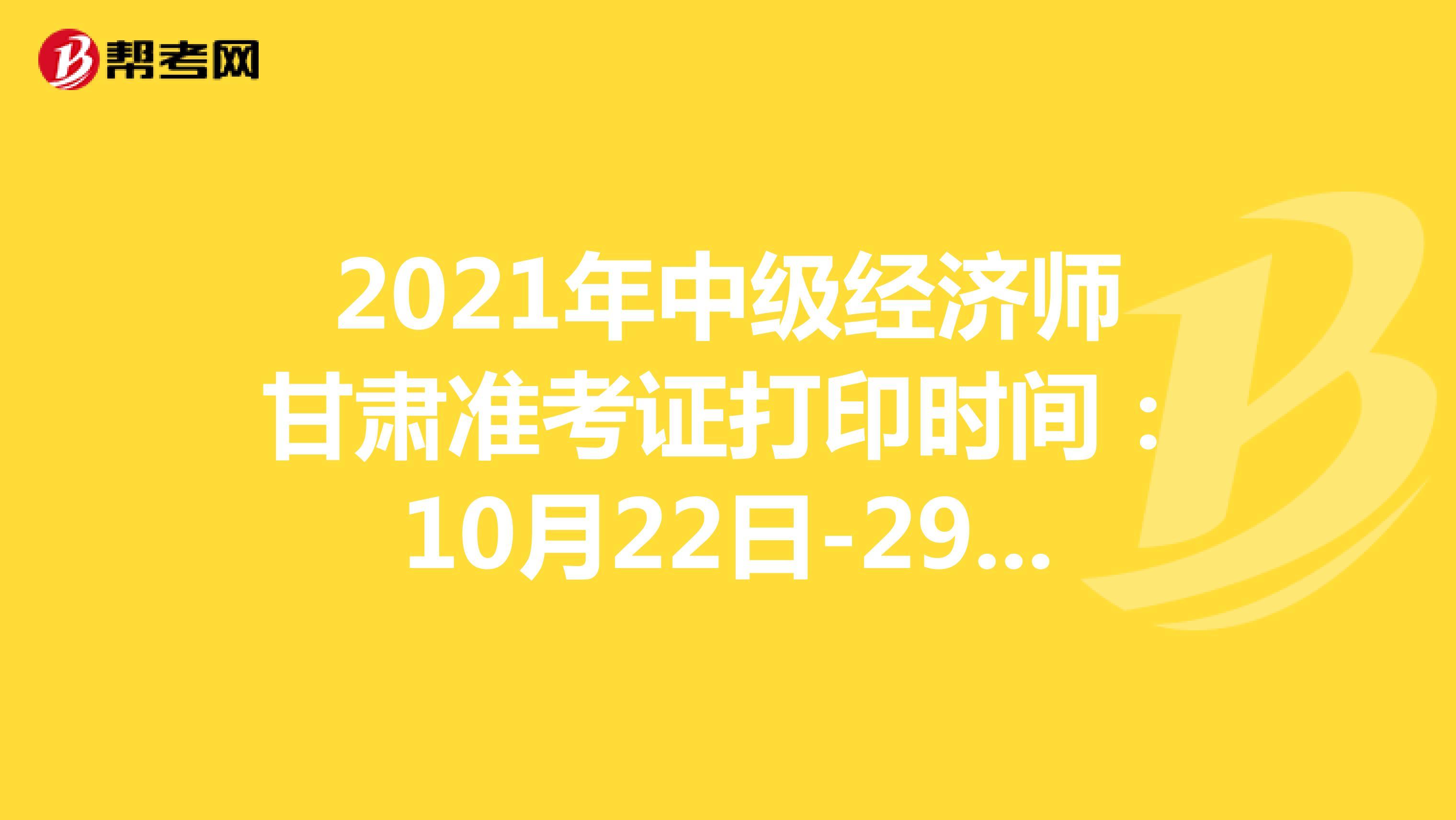 2021年中级经济师甘肃准考证打印时间:10月22日-29日!