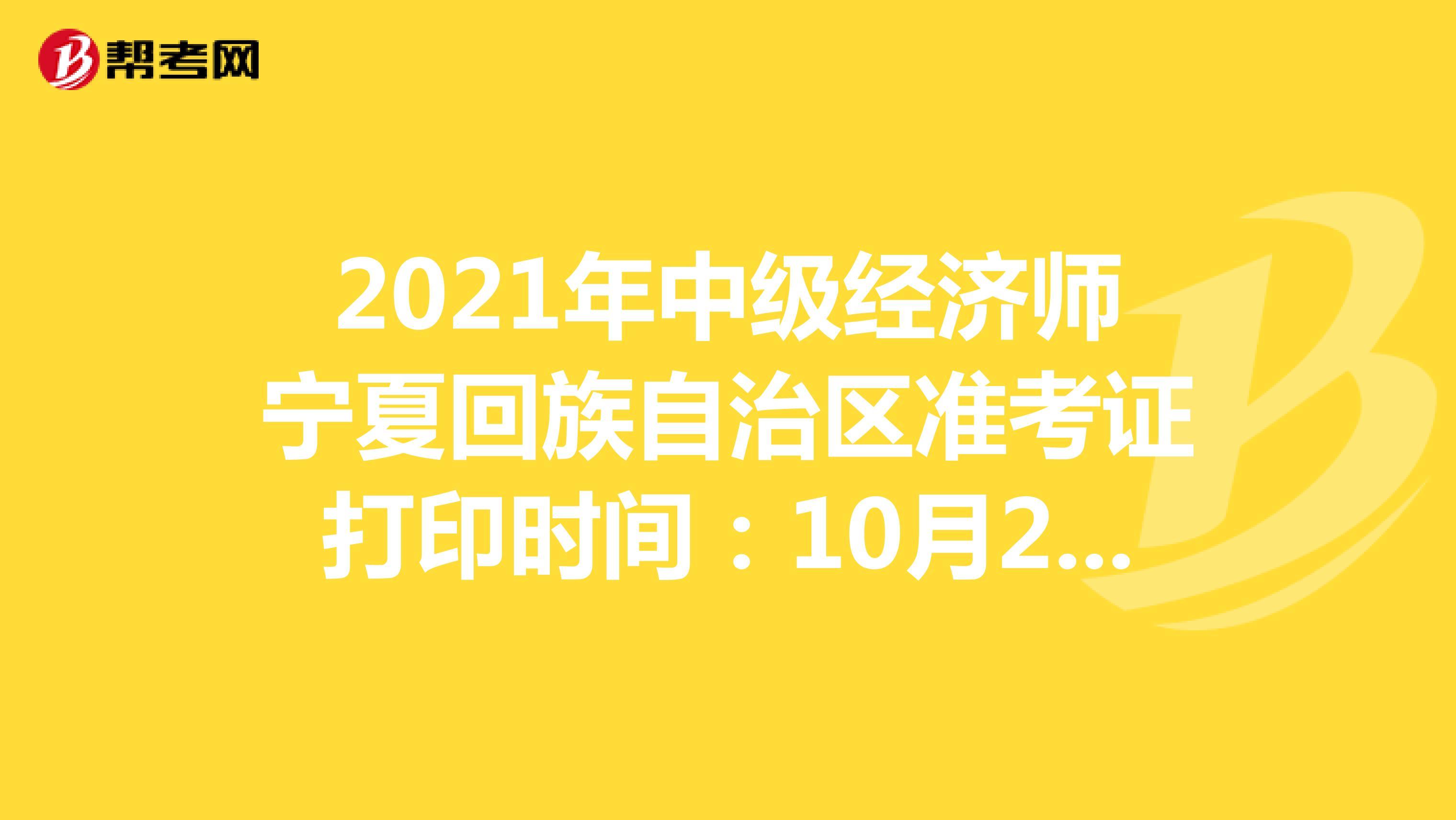 2021年(hot88电竞官网)中级经济师宁夏回族自治区准考证打印时间:10月25日-29日!