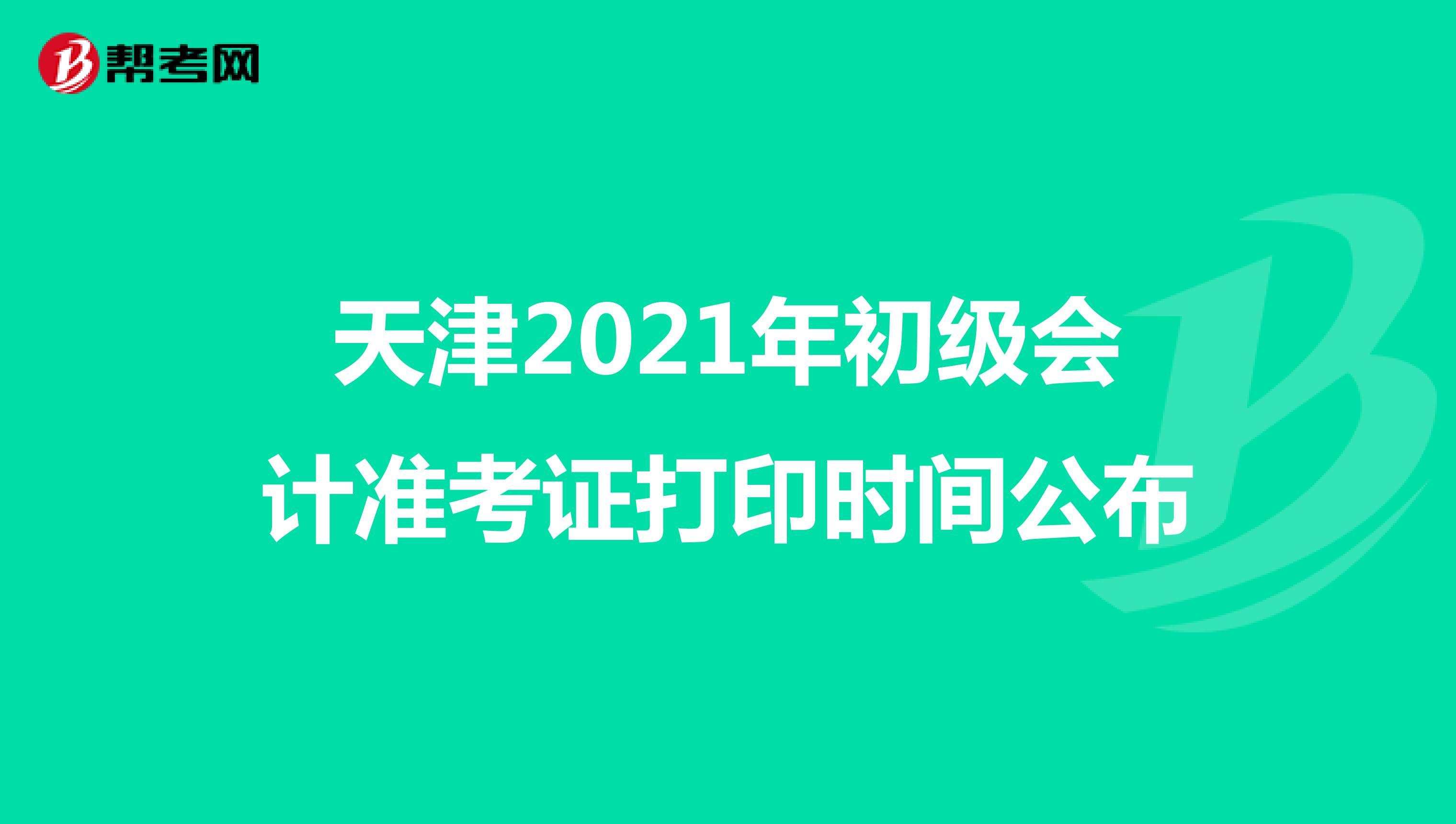 天津2021年初级会计准考证打印时间公布