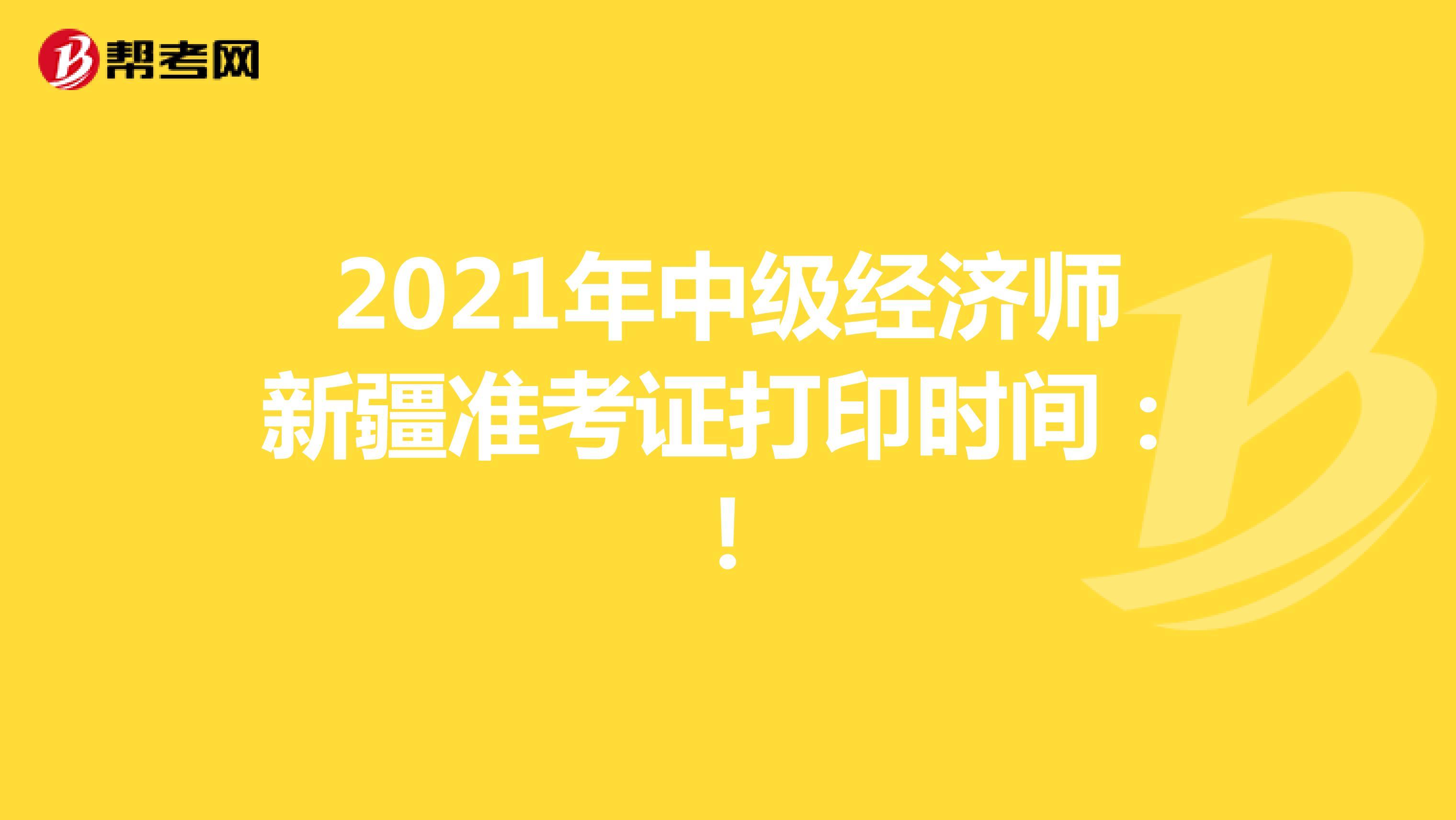 2021年中级经济师新疆准考证打印时间:考前一周!