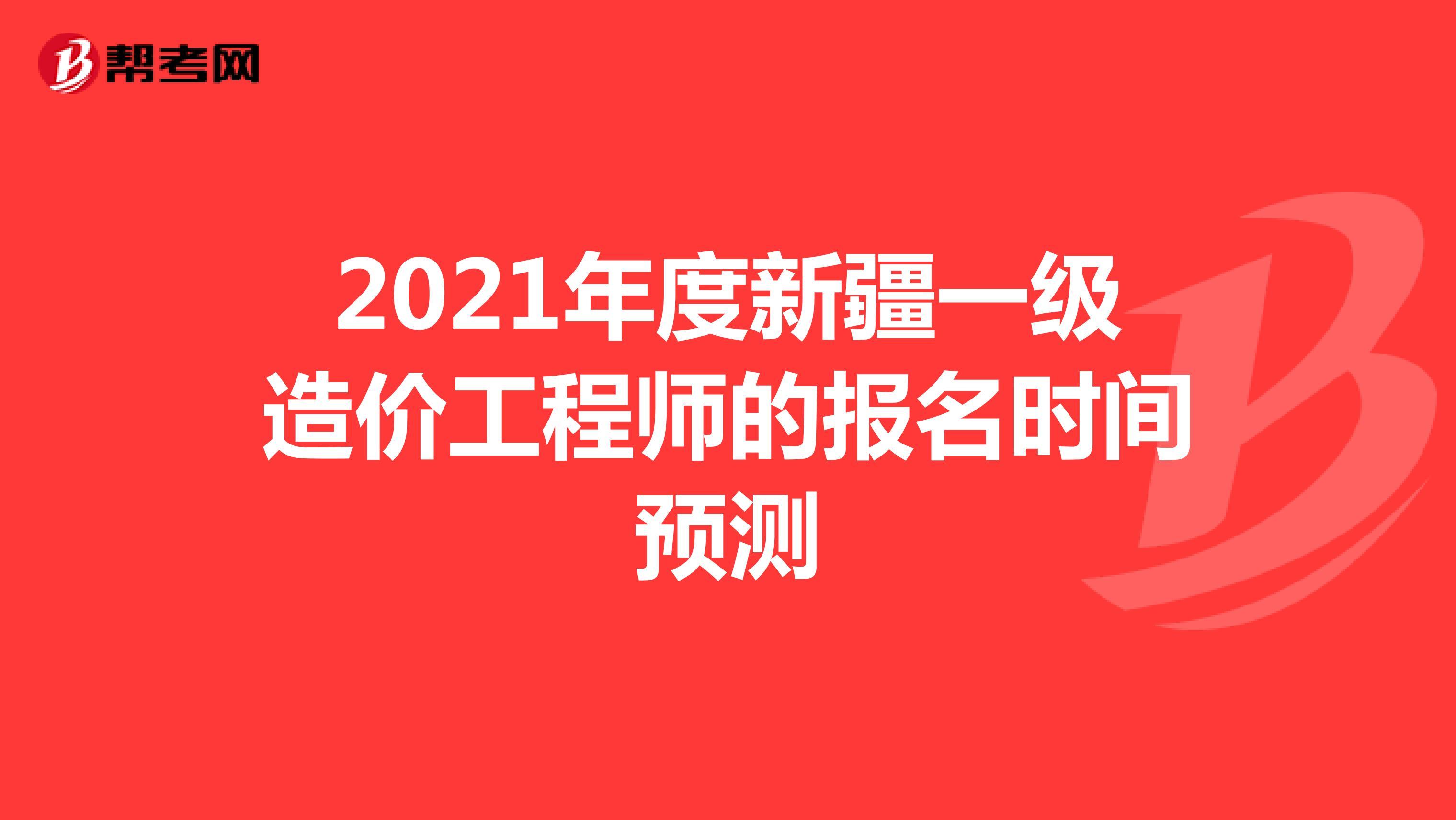 2021年度新疆一级造价工程师的报名时间预测