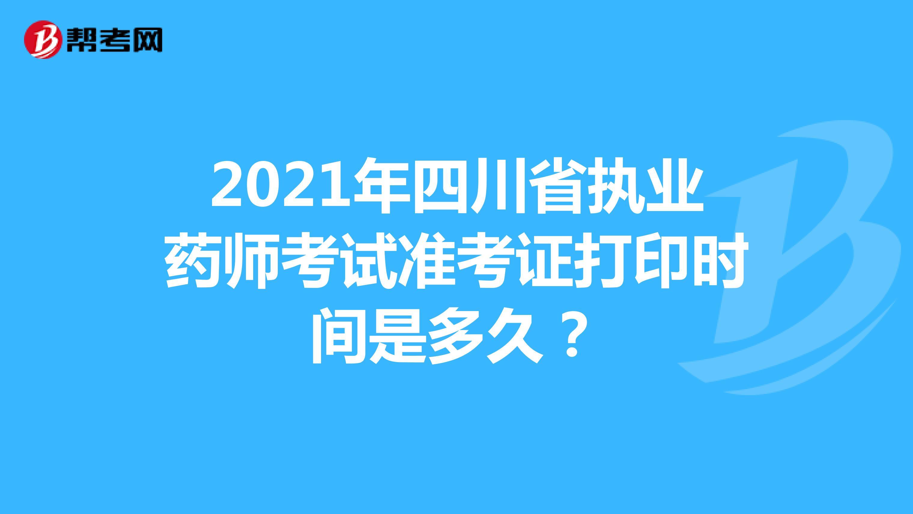 2021年四川省执业药师考试准考证打印时间是多久?