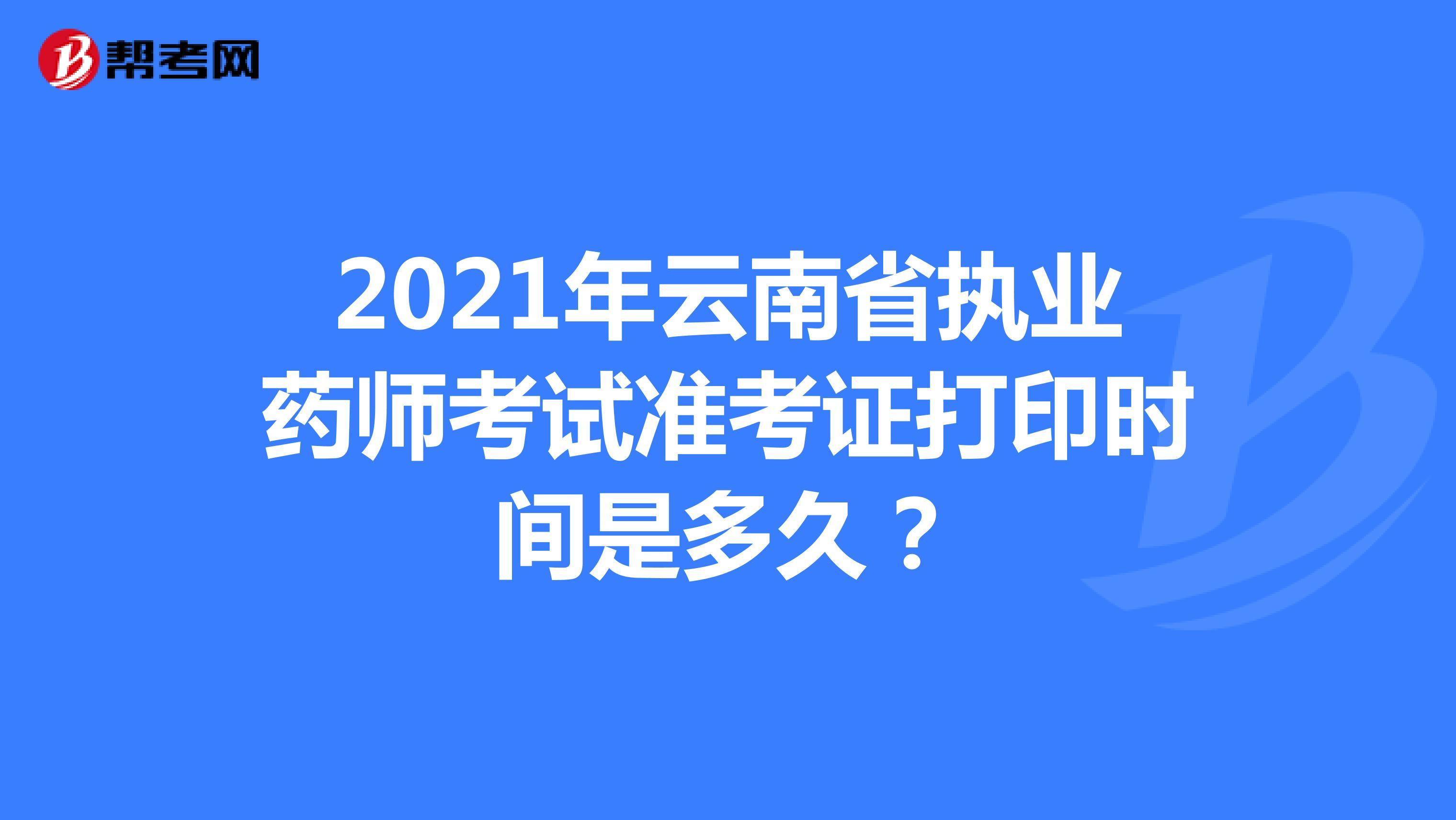 2021年云南省执业药师考试准考证打印时间是多久?