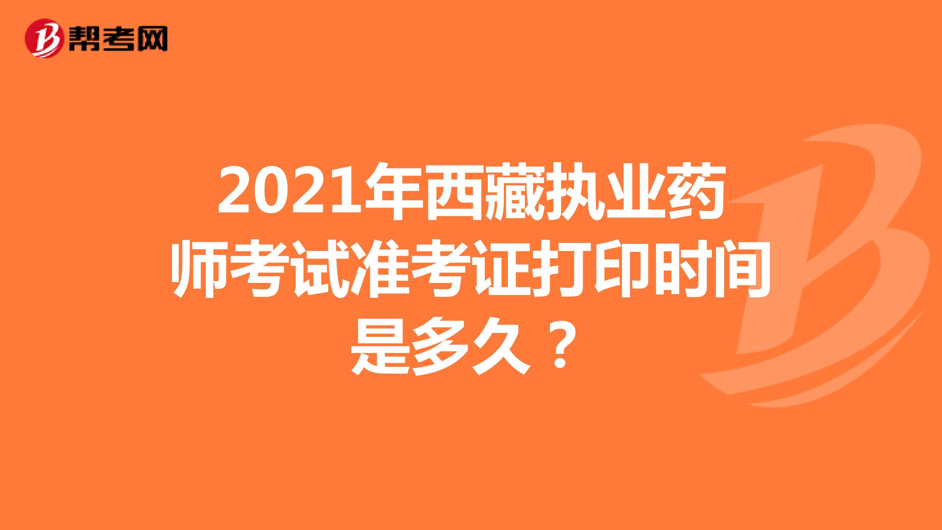 2021年西藏执业药师考试准考证打印时间是多久?
