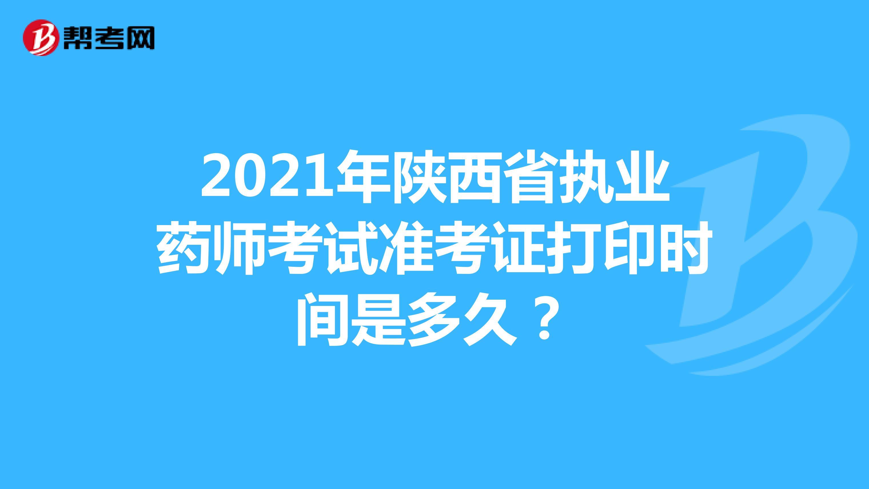 2021年陕西省执业药师考试准考证打印时间是多久?