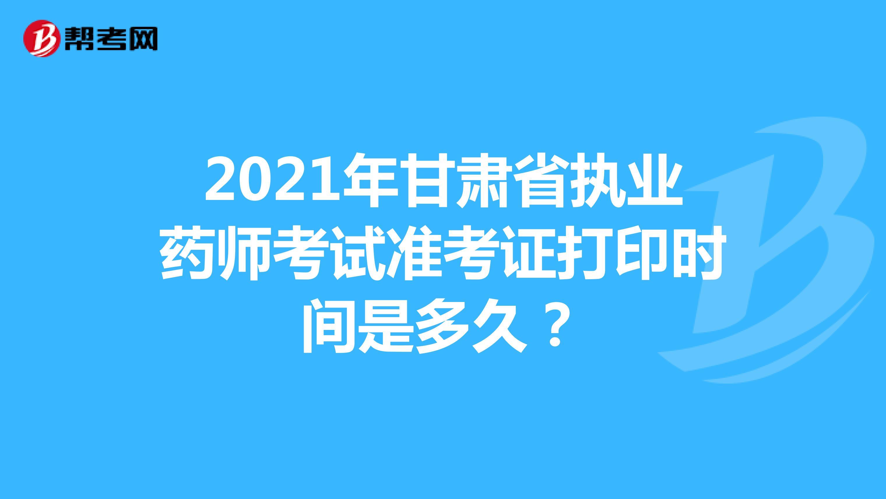 2021年甘肃省执业药师考试准考证打印时间是多久?