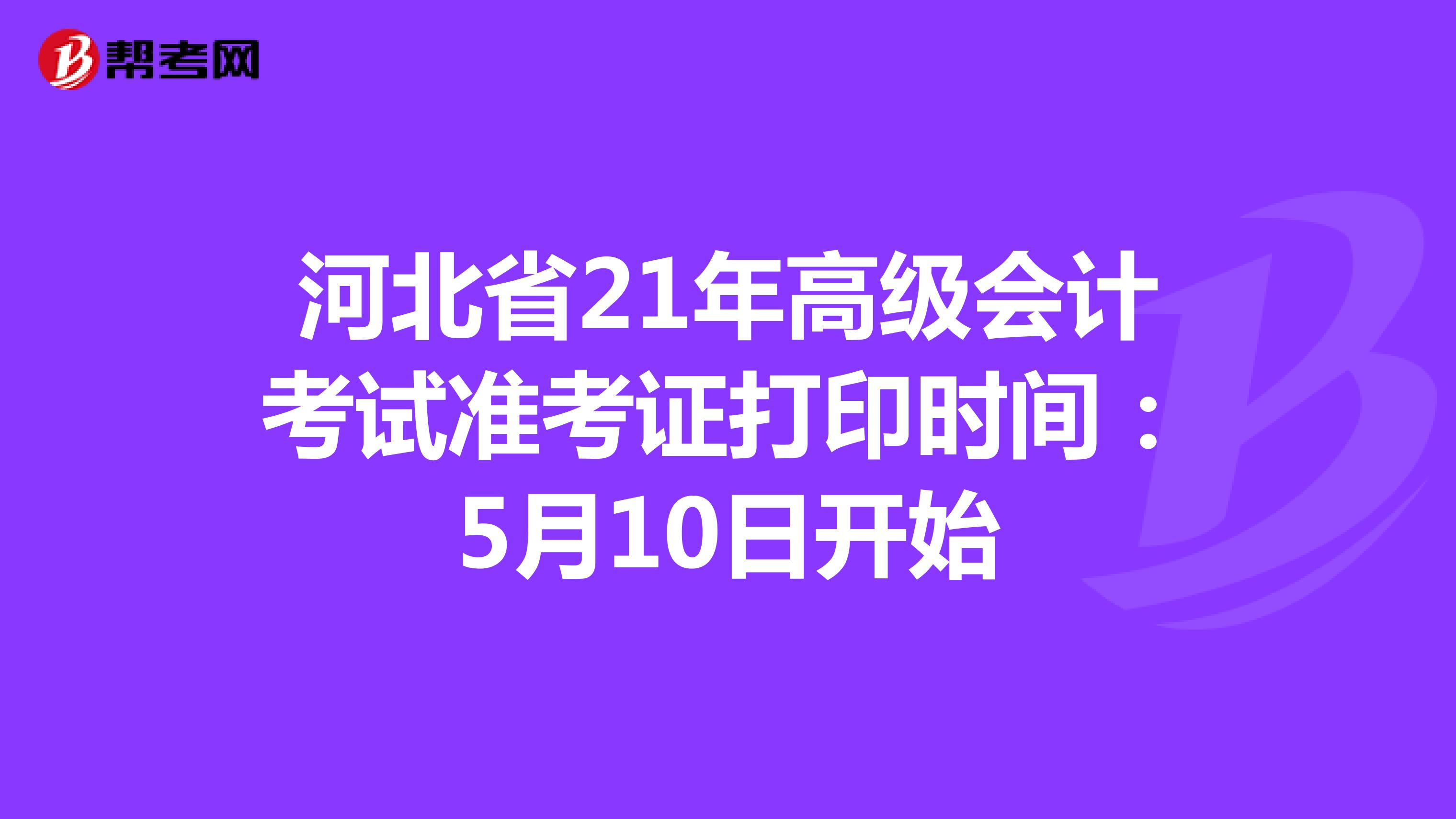 河北省21年高级会计考试准考证打印时间:5月10日开始