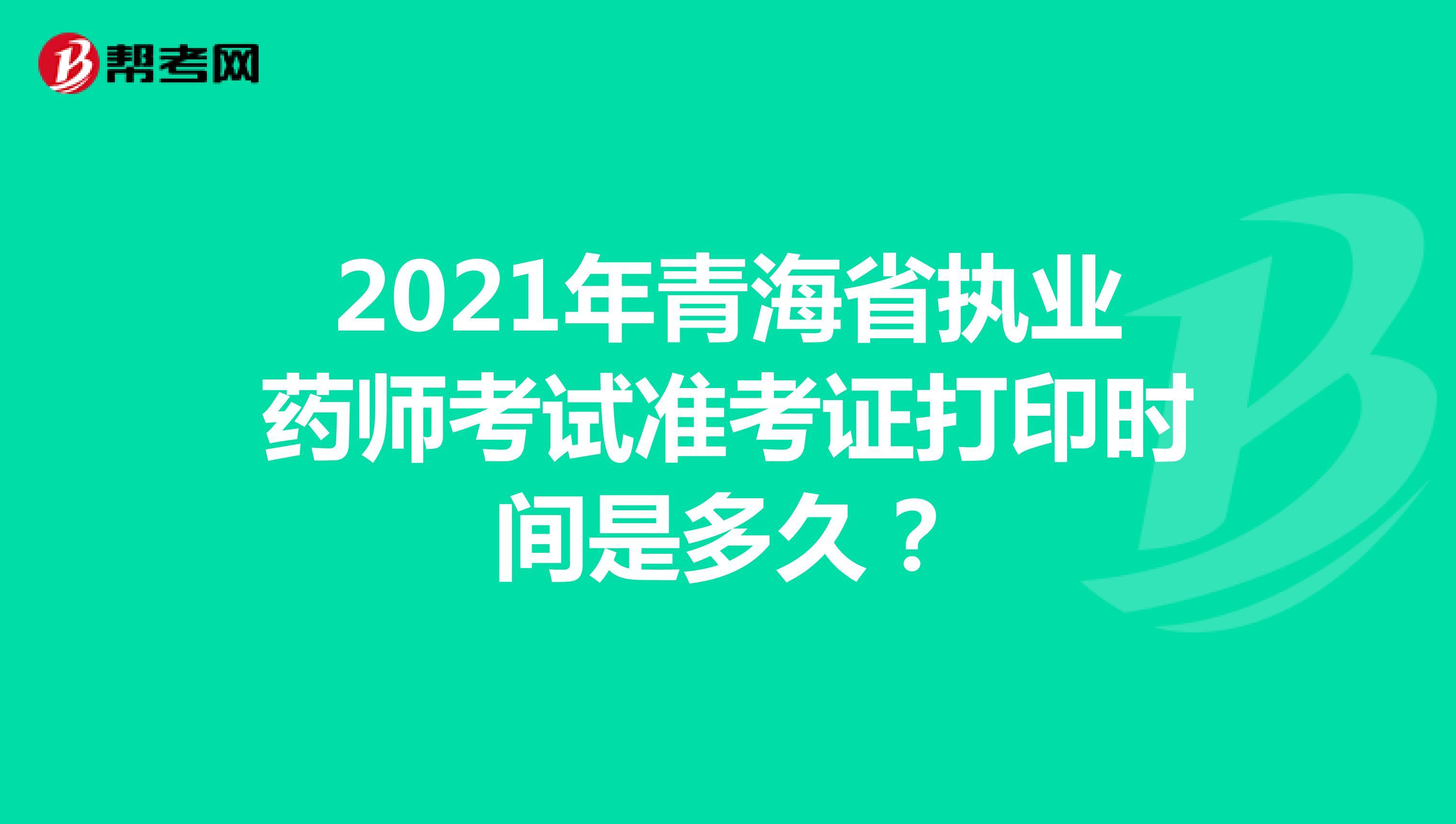 2021年青海省执业药师考试准考证打印时间是多久?