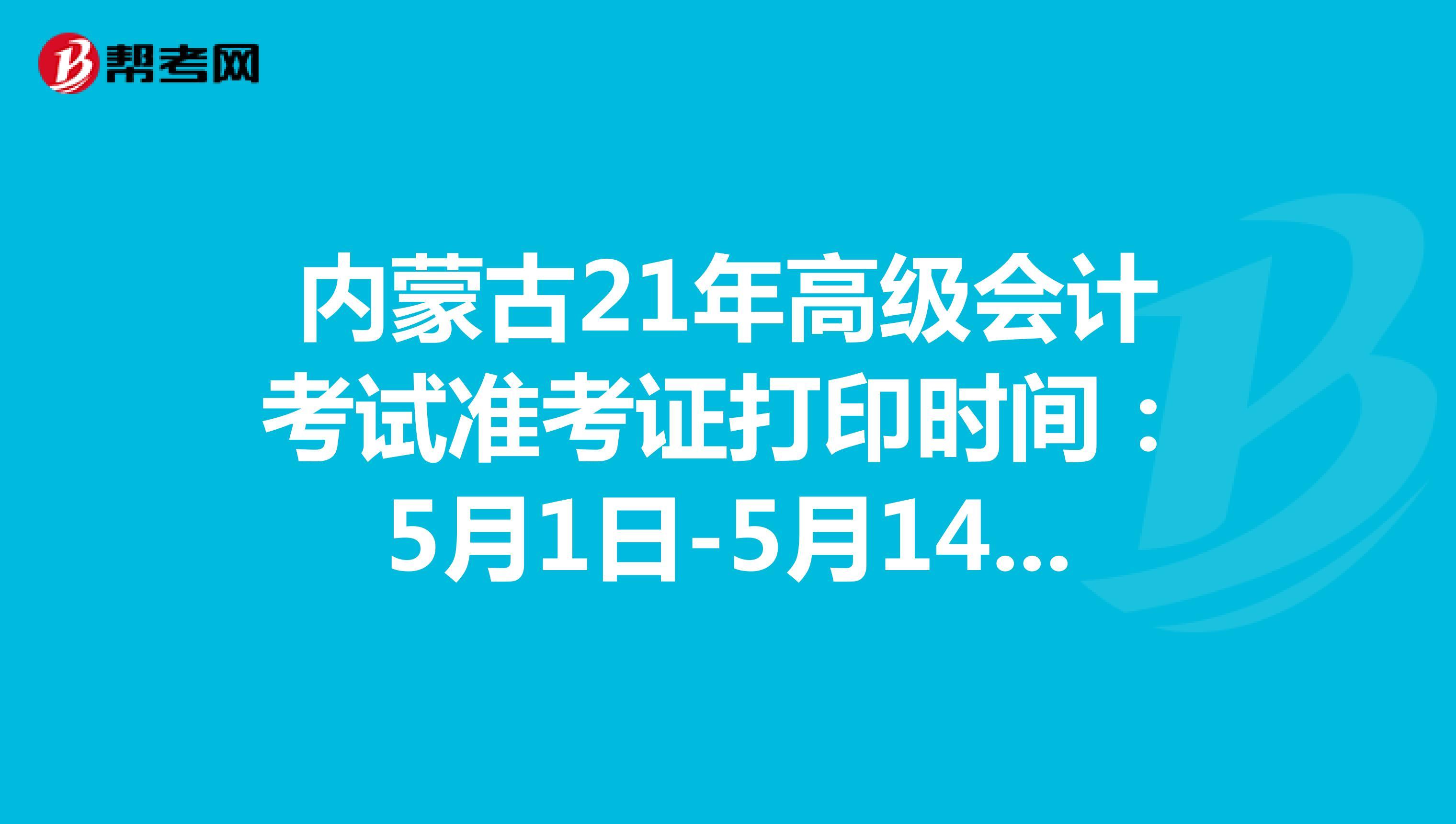 内蒙古21年高级会计考试准考证打印时间:5月1日-5月14日!