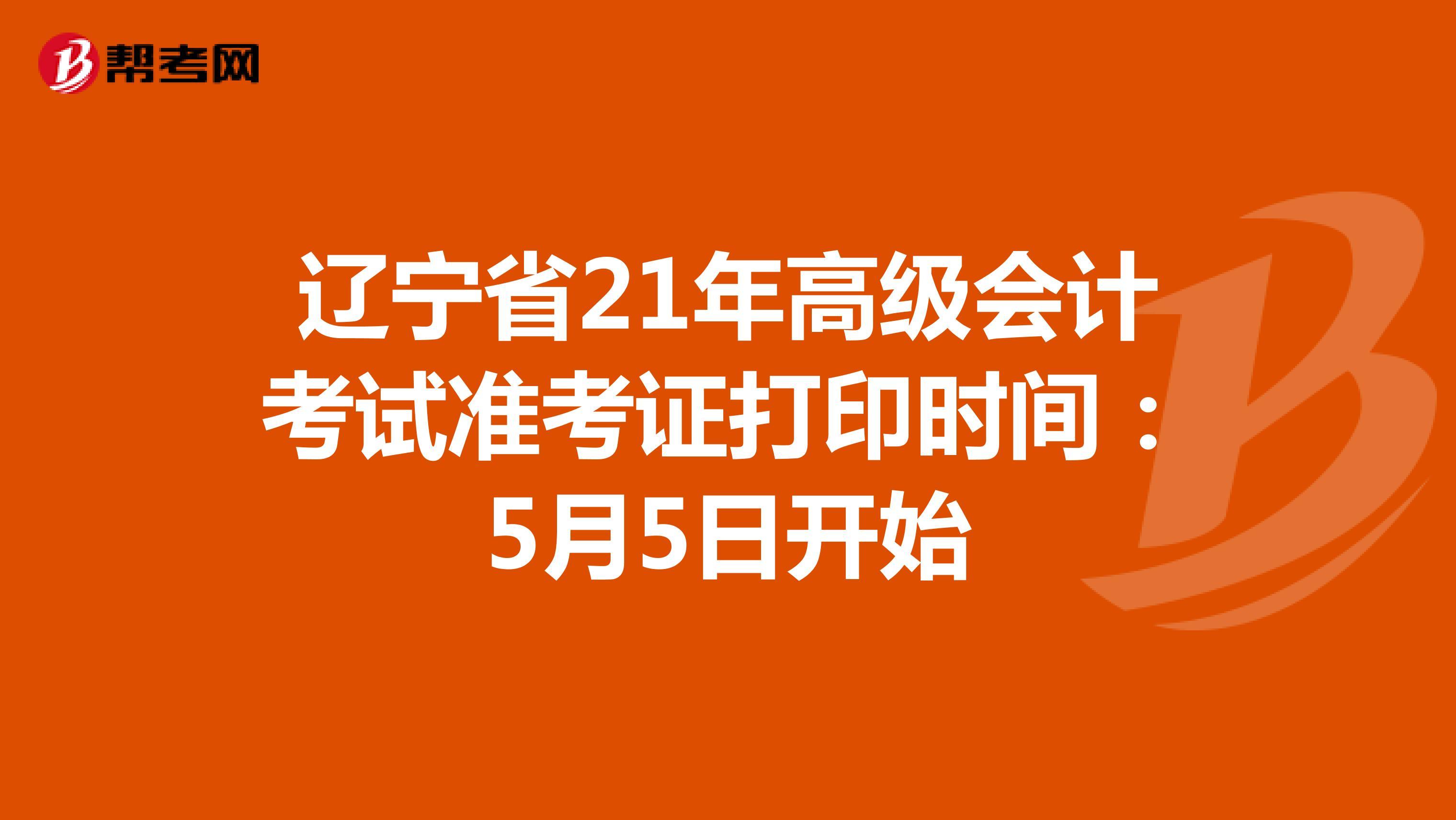 辽宁省21年高级会计考试准考证打印时间:5月5日开始