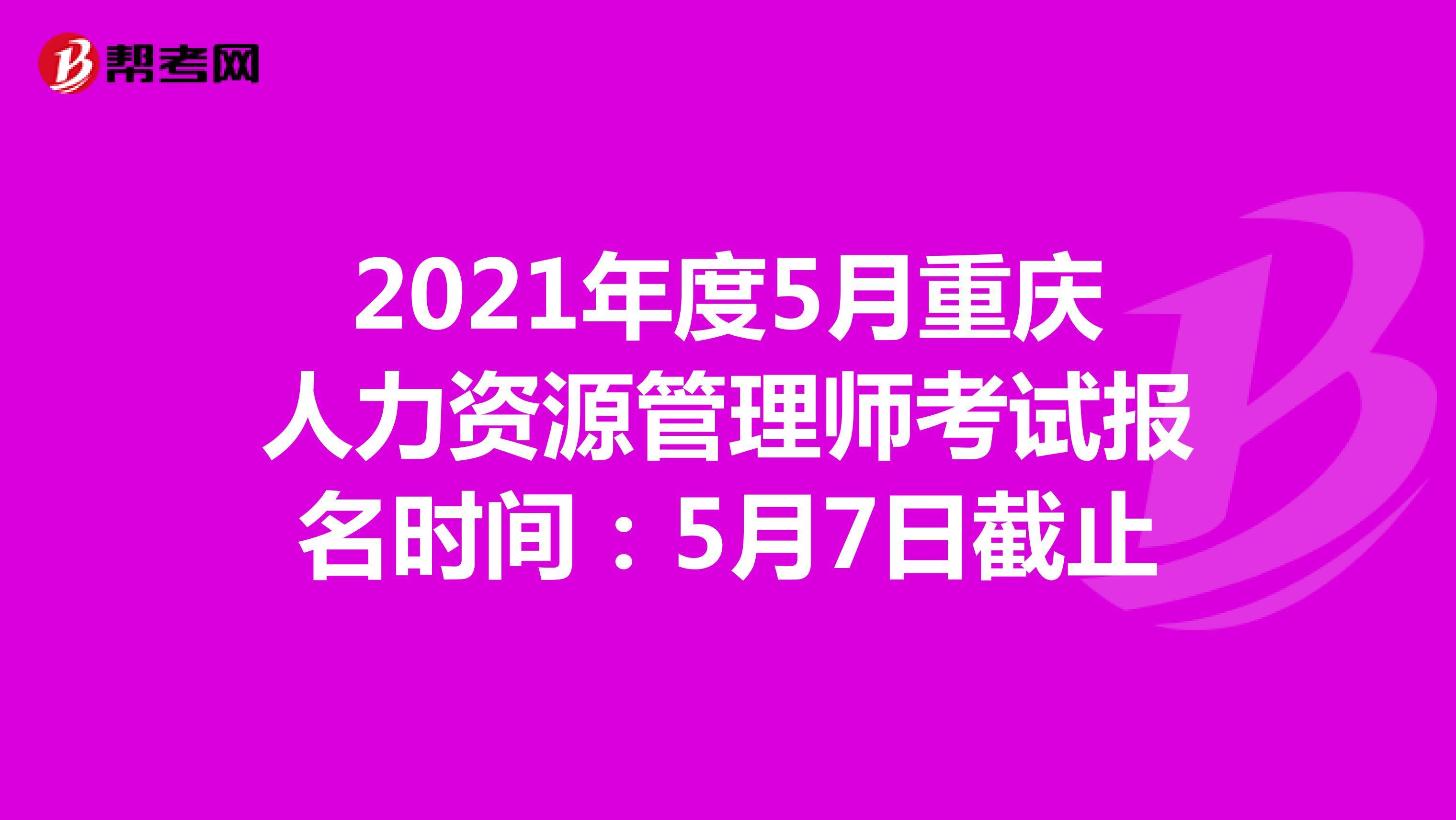 2021年度5月重庆人力资源管理师考试报名时间:5月7日截止