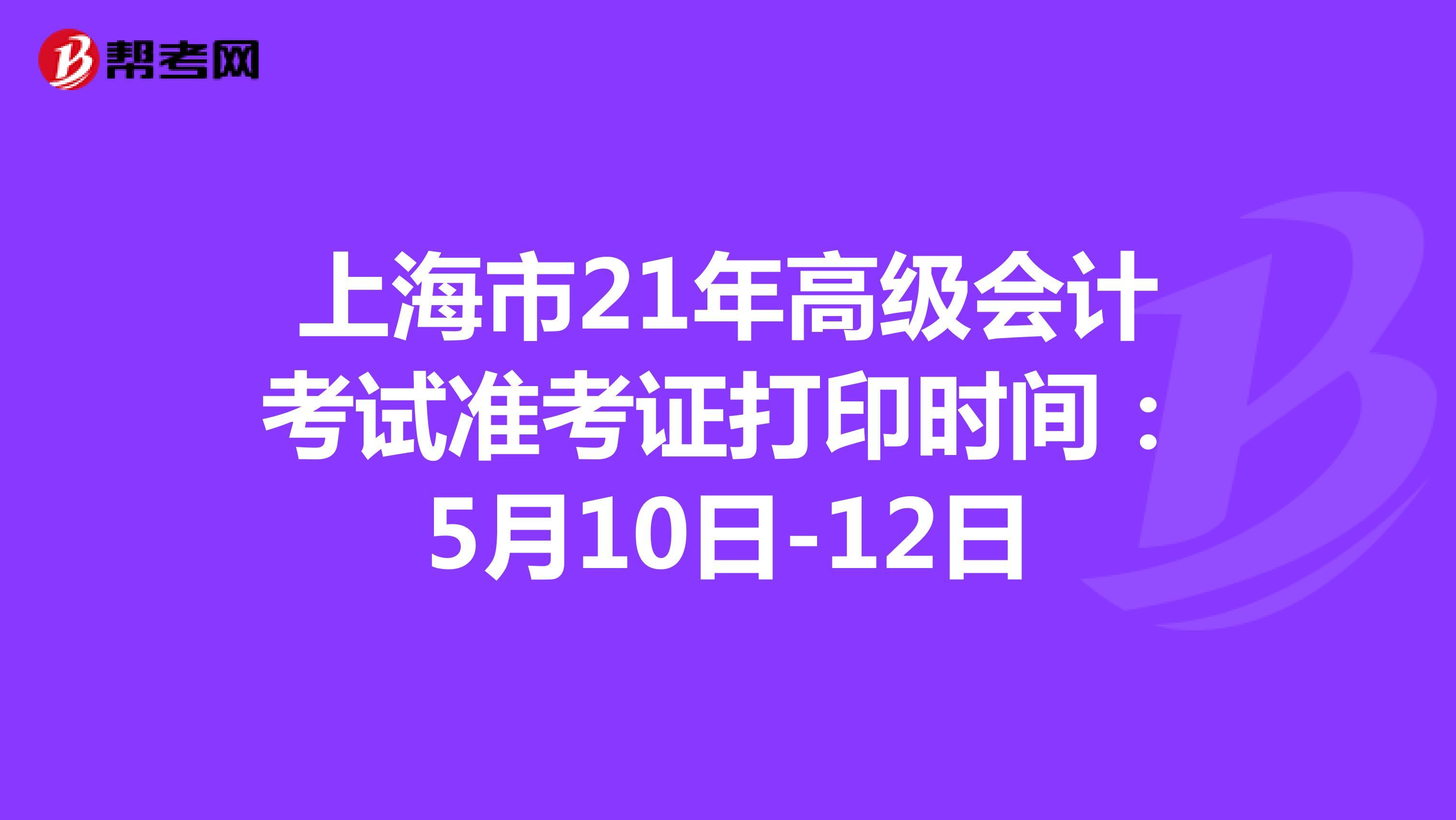 上海市21年高级会计考试准考证打印时间:5月10日-12日