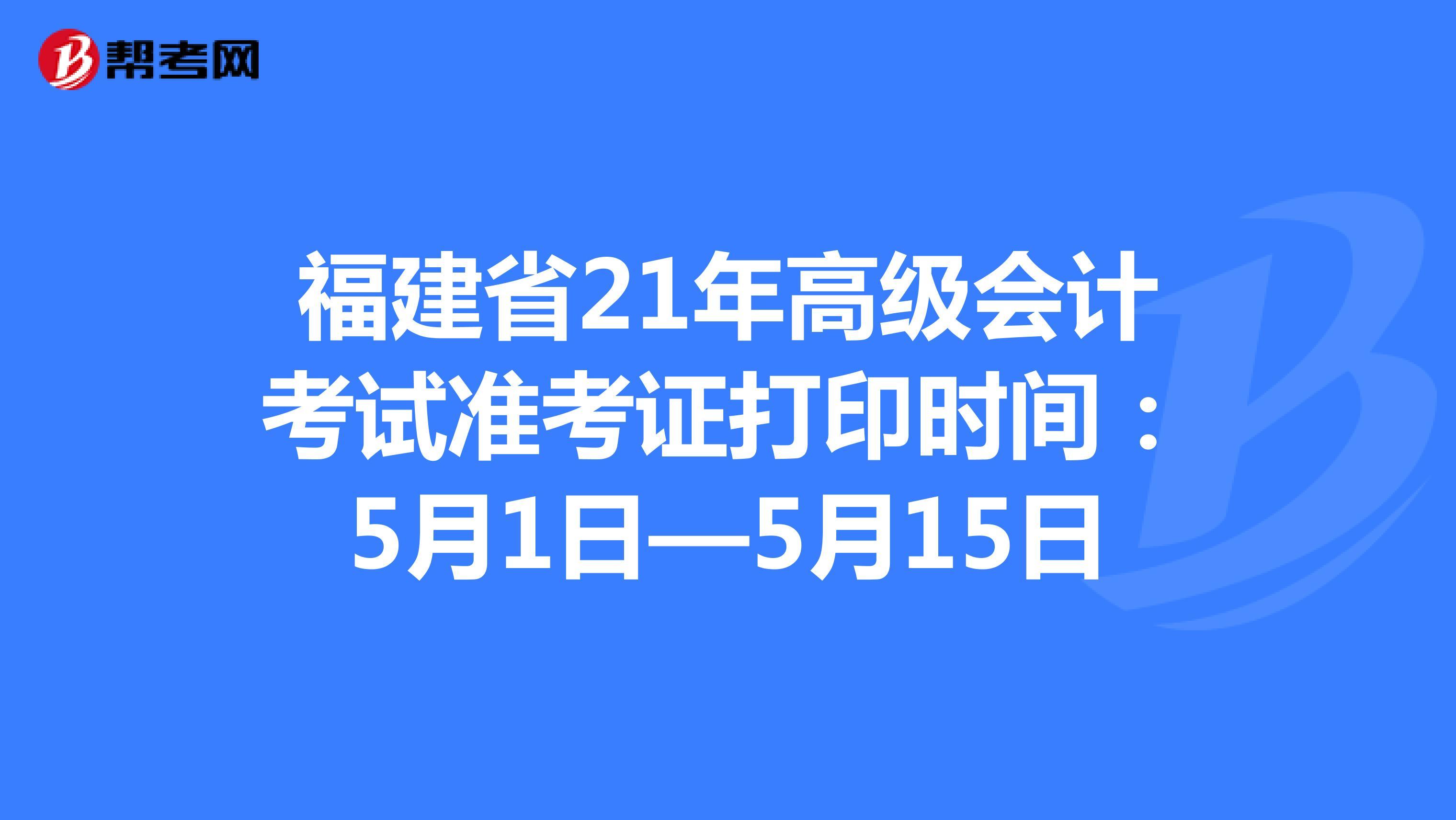 福建省21年高级会计考试准考证打印时间:5月1日—5月15日
