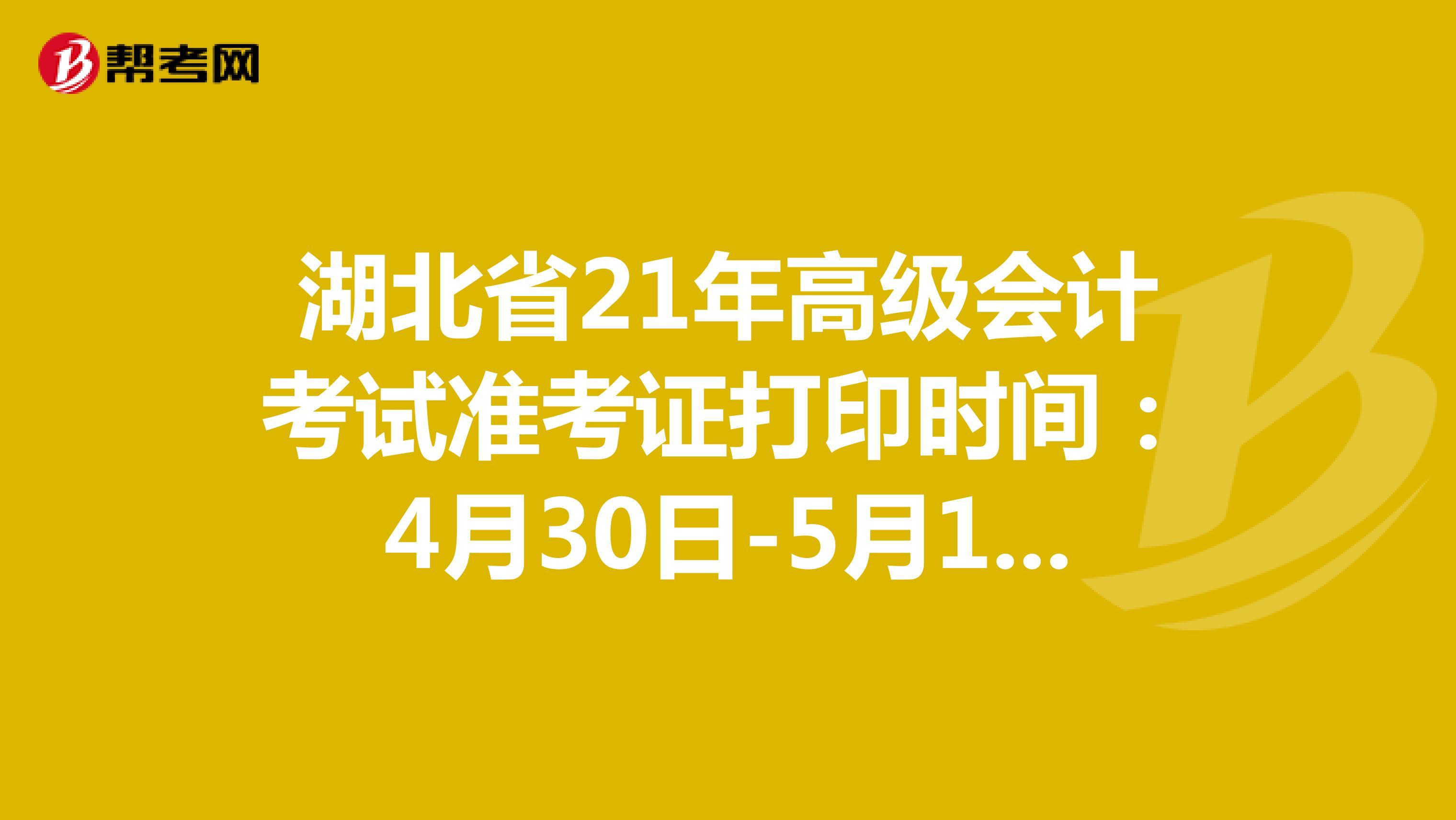 湖北省21年高级会计考试准考证打印时间:4月30日-5月11日