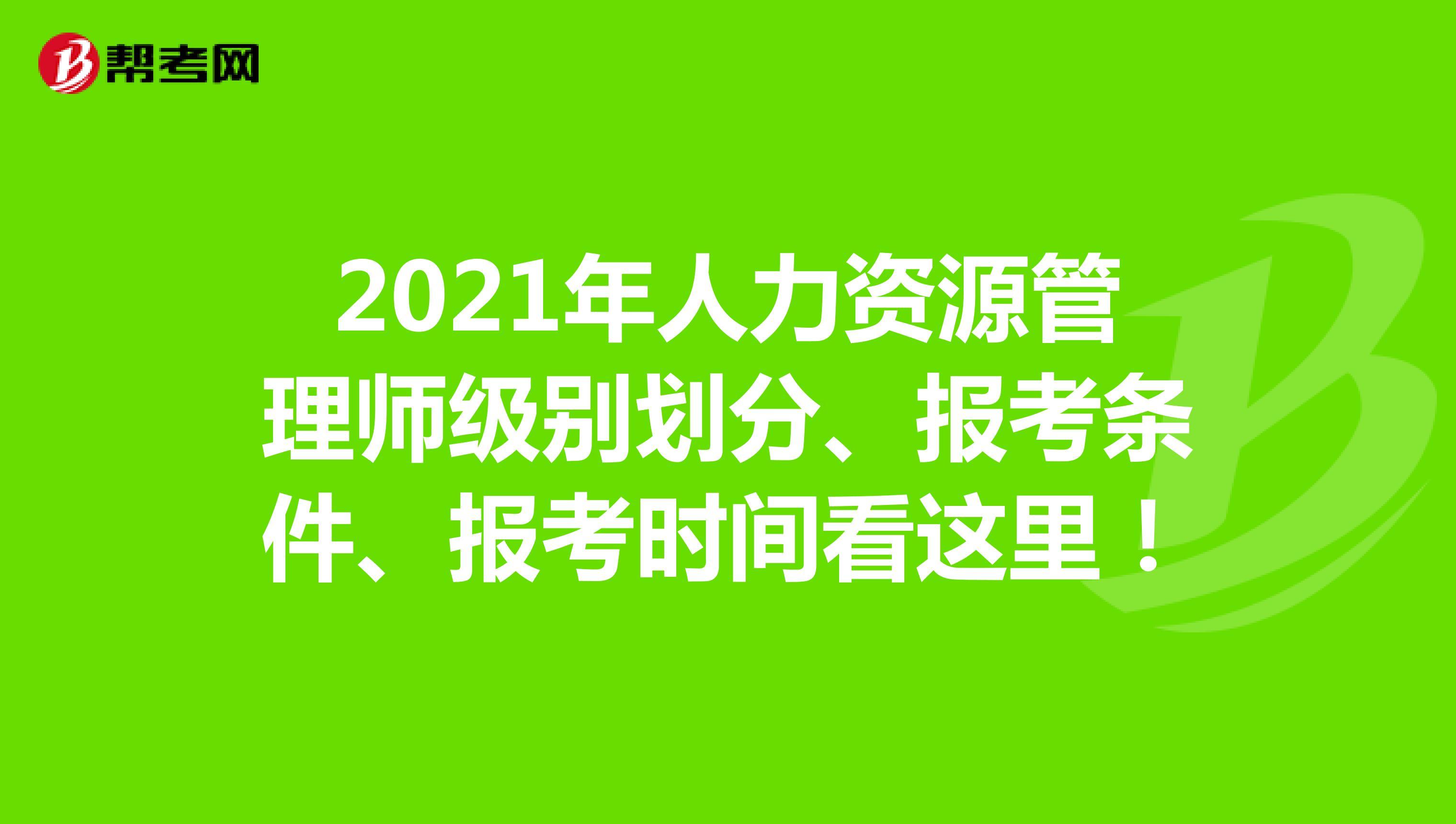 2021年人力资源管理师级别划分、报考条件、报考时间看这里!