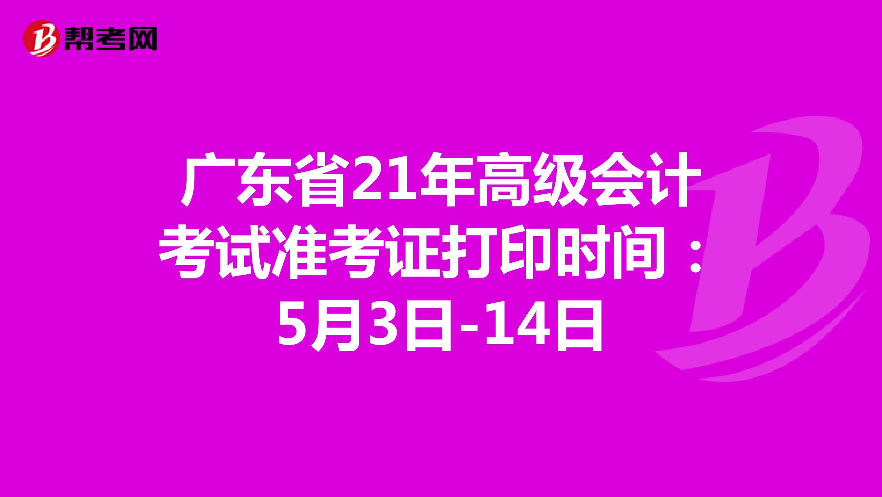 广东省21年高级会计考试准考证打印时间:5月3日-14日