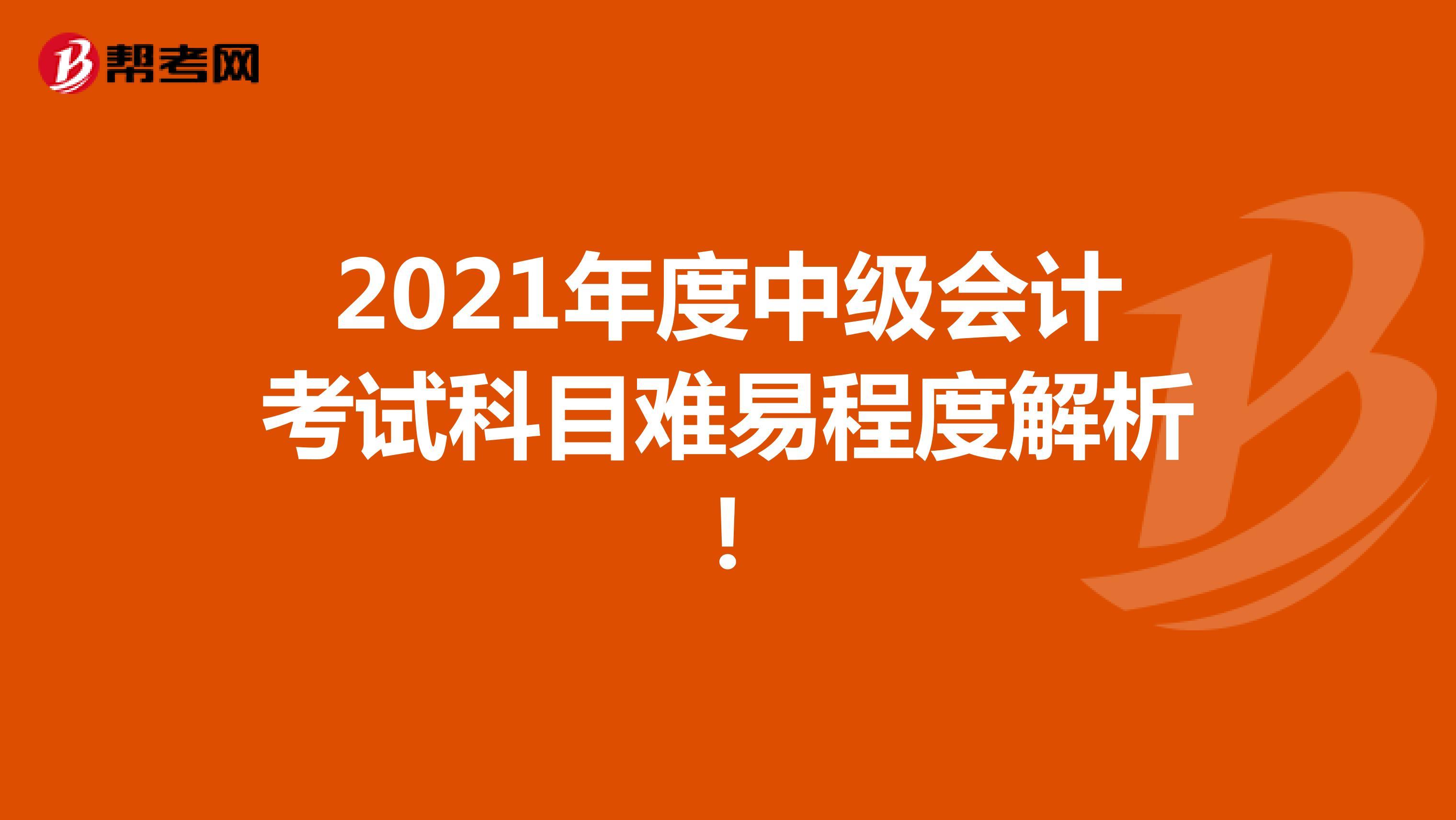 2021年度中级会计考试科目难易程度解析!