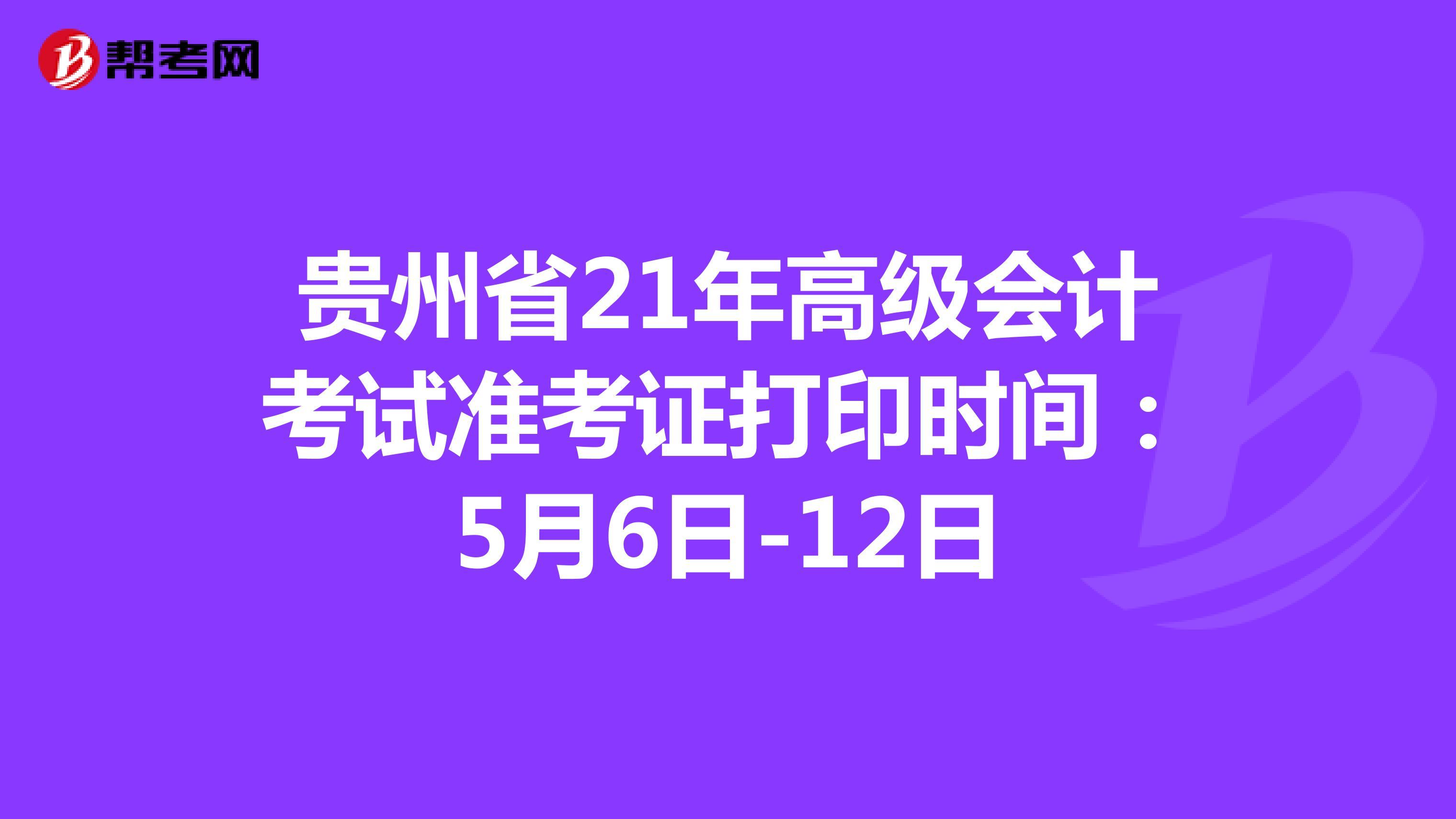 贵州省21年高级会计考试准考证打印时间:5月6日-12日