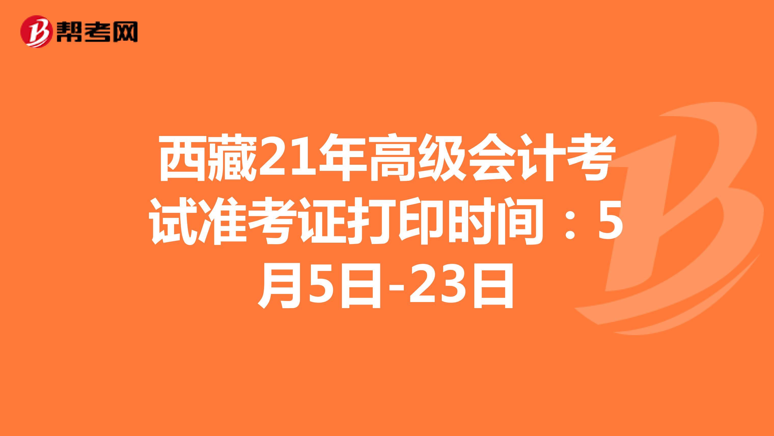 西藏21年高级会计考试准考证打印时间:5月5日-23日