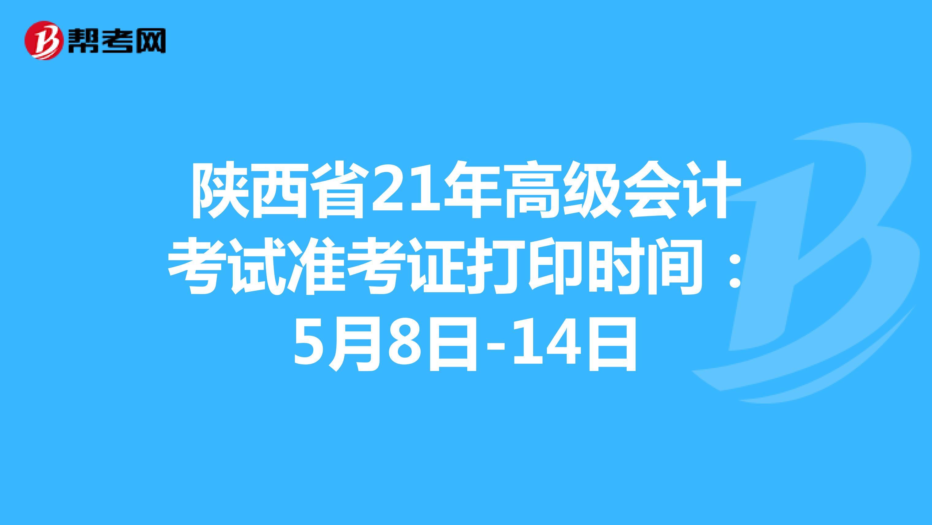 陕西省21年高级会计考试准考证打印时间:5月8日-14日