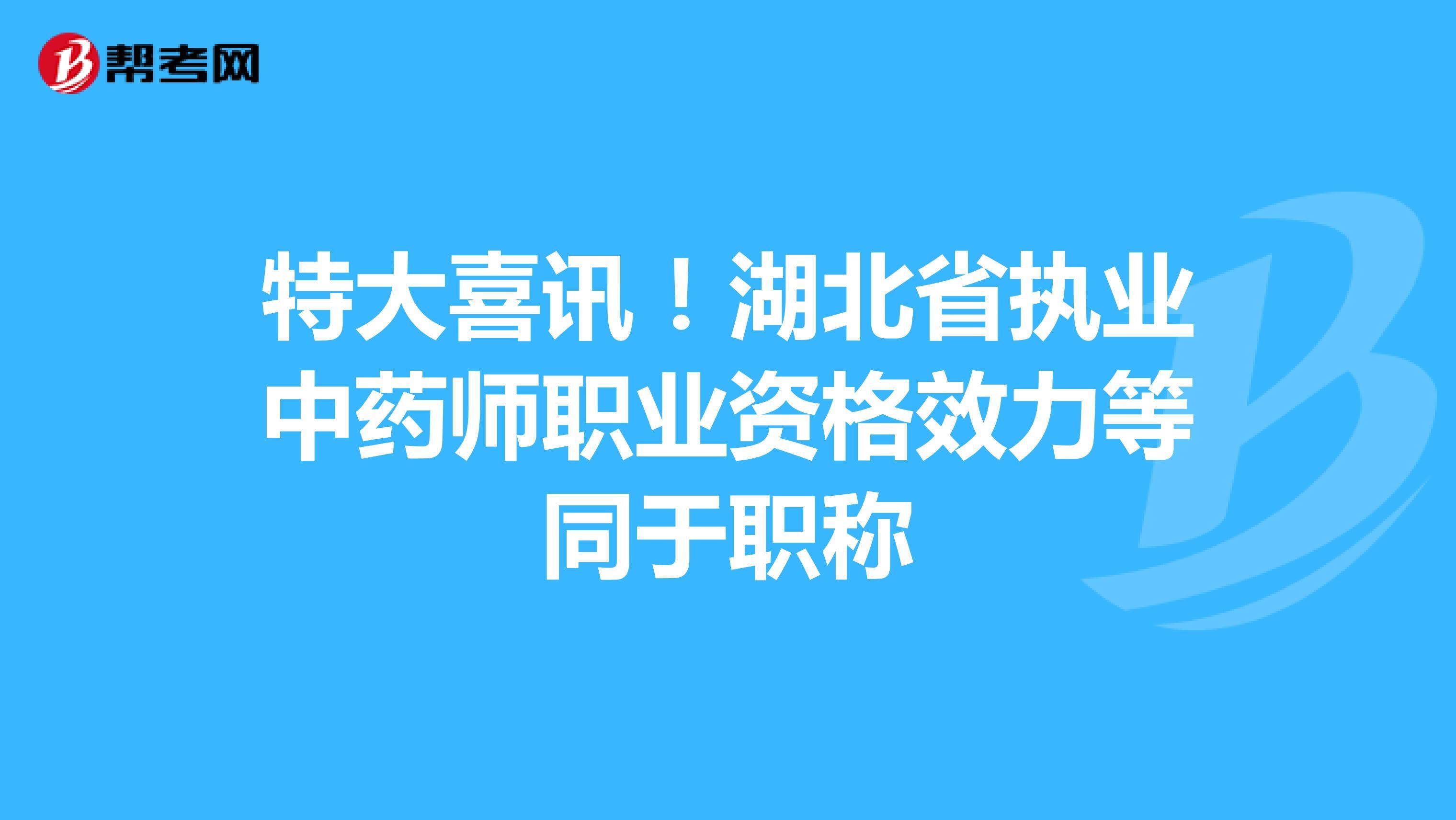 特大喜讯!湖北省执业中药师职业资格效力等同于职称