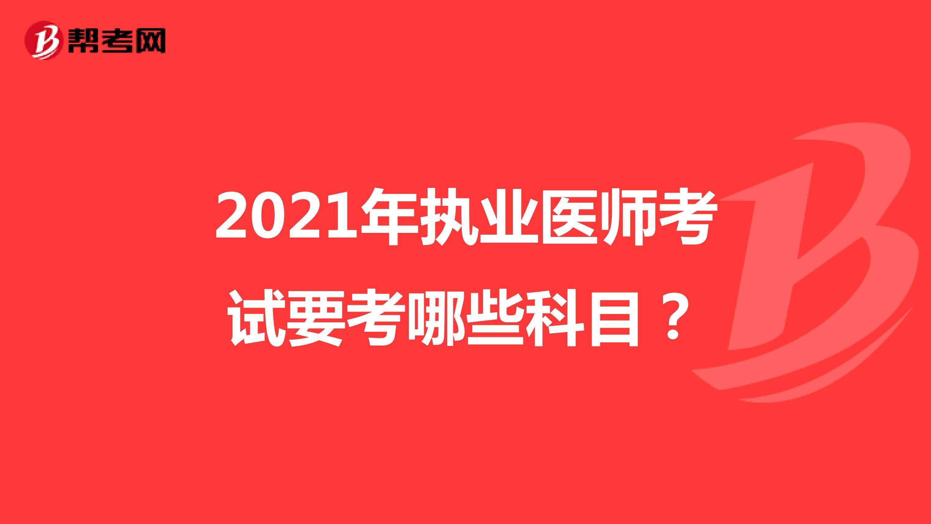 2021年执业医师考试要考哪些科目?