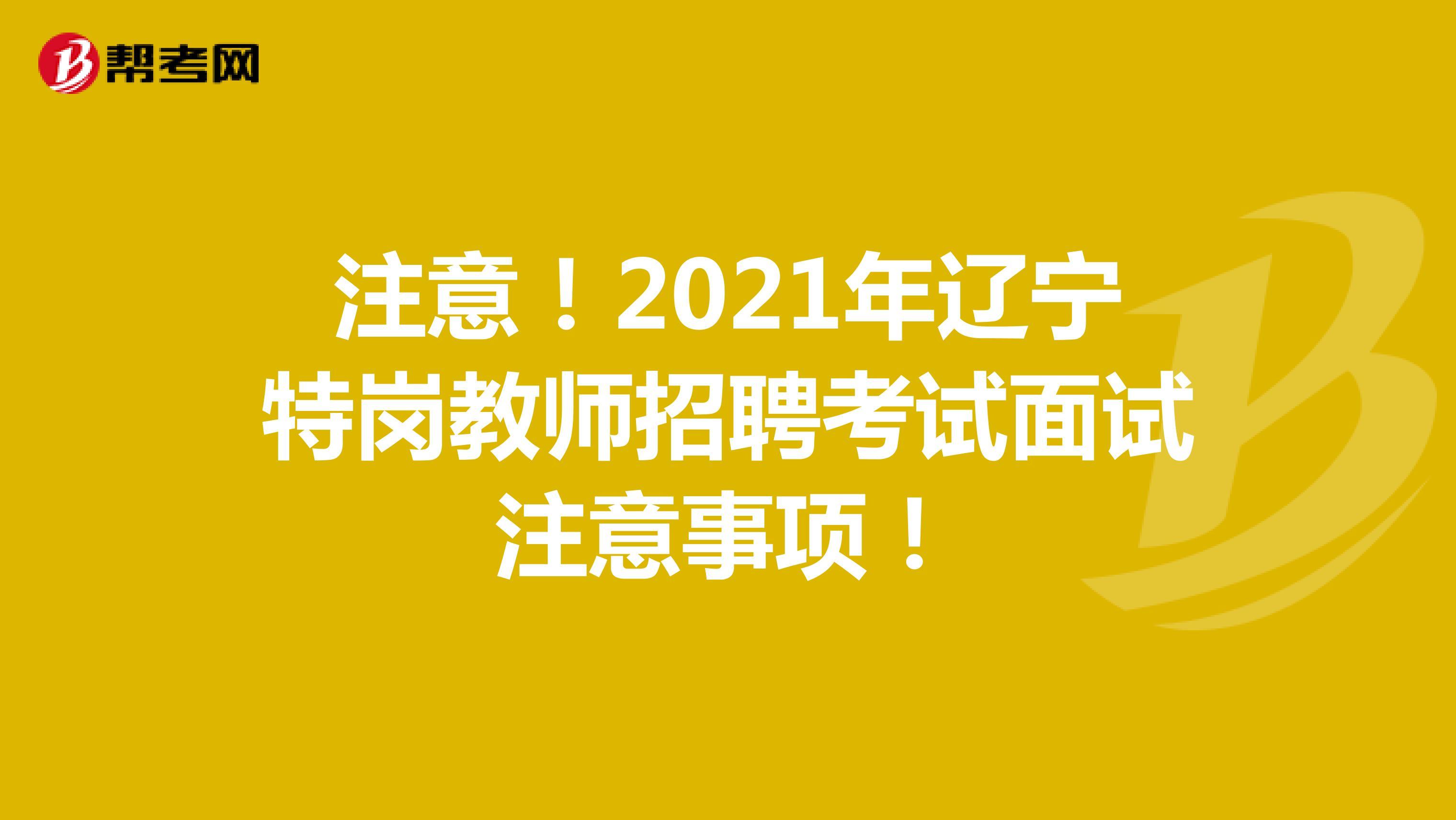 注意!2021年辽宁特岗教师招聘考试面试注意事项!