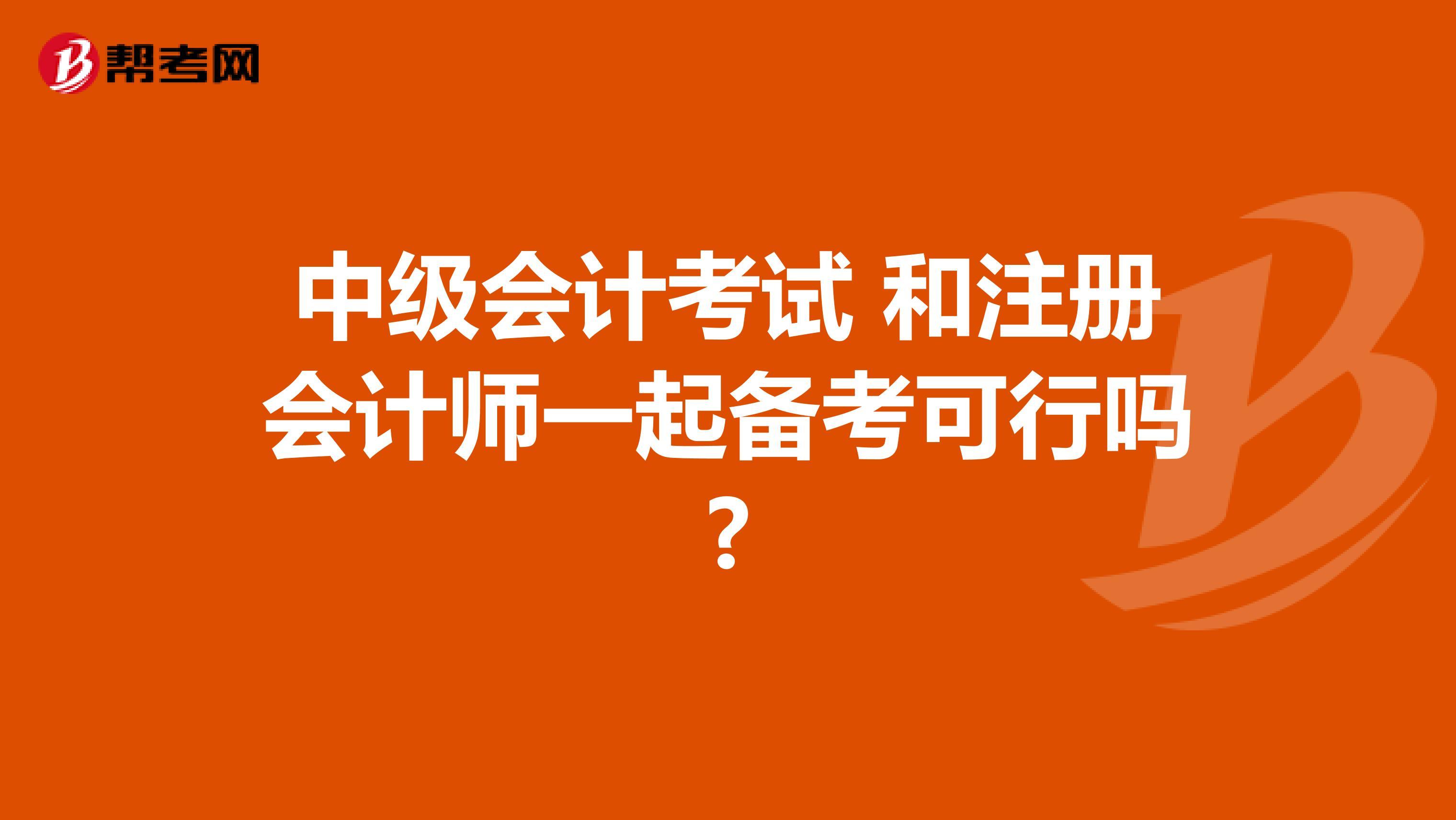 中级会计考试 和注册会计师一起备考可行吗?